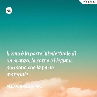 Il vino è la parte intellettuale di un pranzo, la carne e i legumi non sono che la parte materiale. - Alexandre Dumas