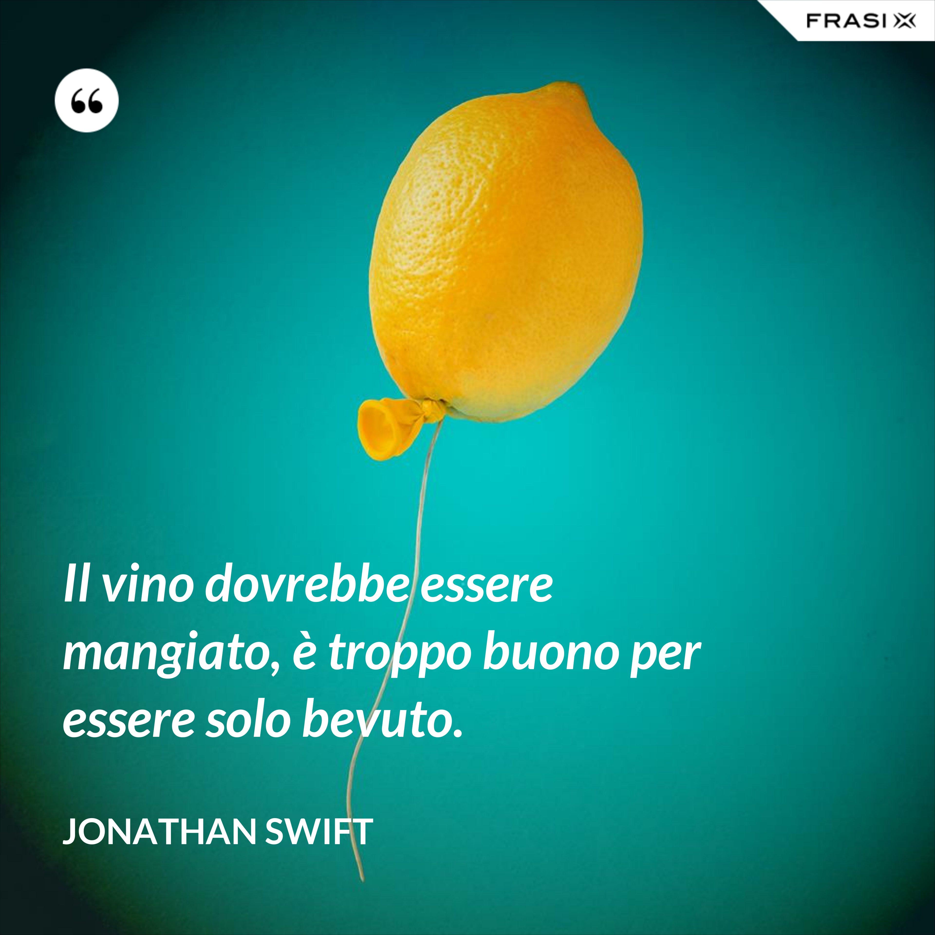 Il vino dovrebbe essere mangiato, è troppo buono per essere solo bevuto. - Jonathan Swift