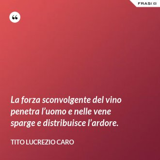 La forza sconvolgente del vino penetra l'uomo e nelle vene sparge e distribuisce l'ardore.