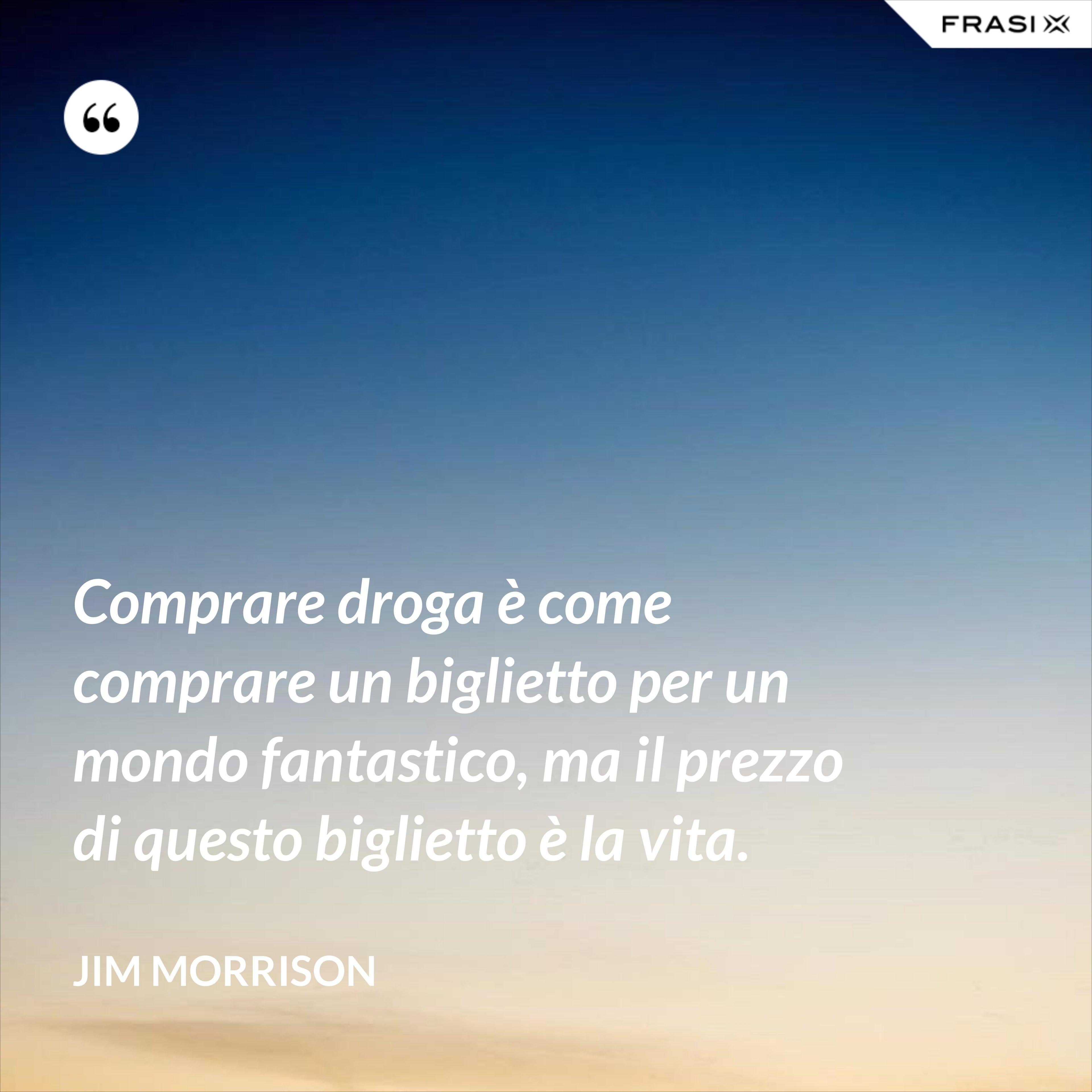 Comprare droga è come comprare un biglietto per un mondo fantastico, ma il prezzo di questo biglietto è la vita. - Jim Morrison