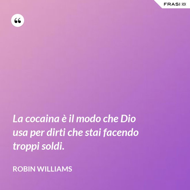 La cocaina è il modo che Dio usa per dirti che stai facendo troppi soldi. - Robin Williams