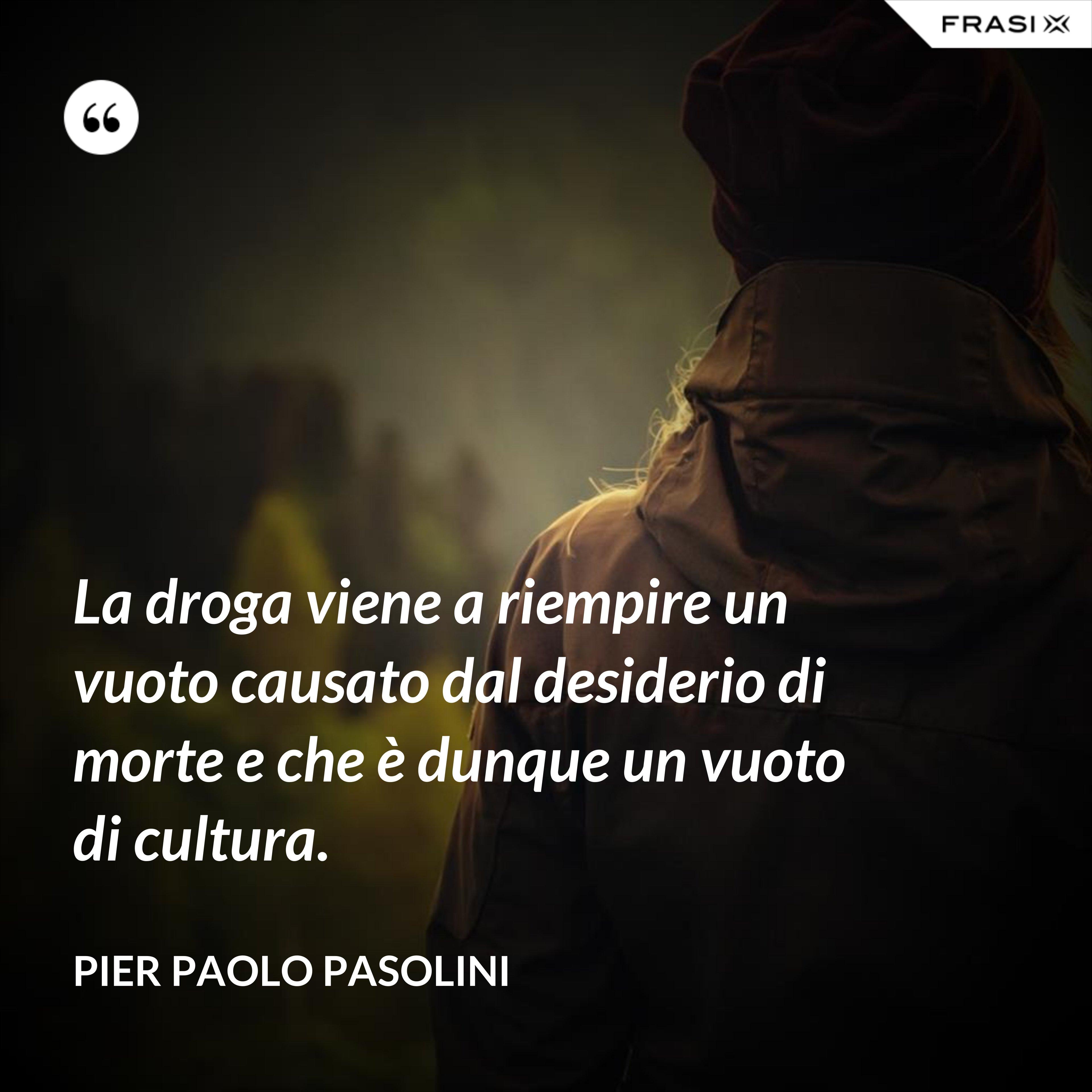 La droga viene a riempire un vuoto causato dal desiderio di morte e che è dunque un vuoto di cultura. - Pier Paolo Pasolini