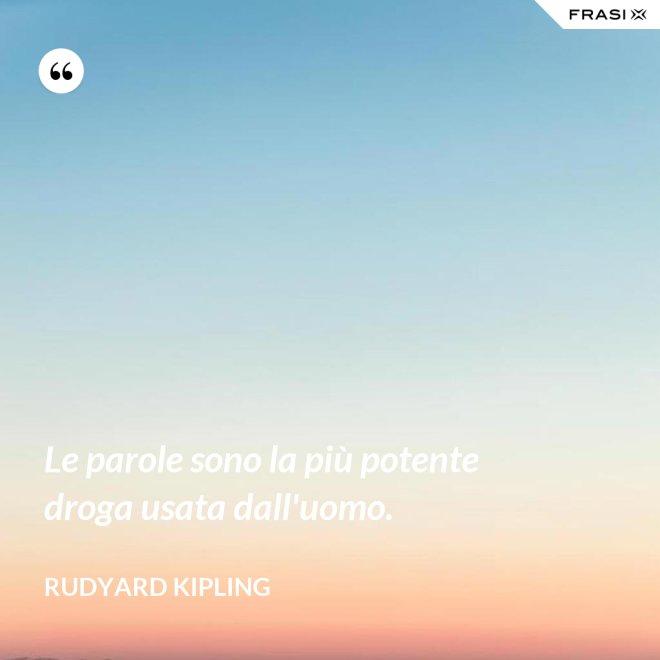 Le parole sono la più potente droga usata dall'uomo. - Rudyard Kipling