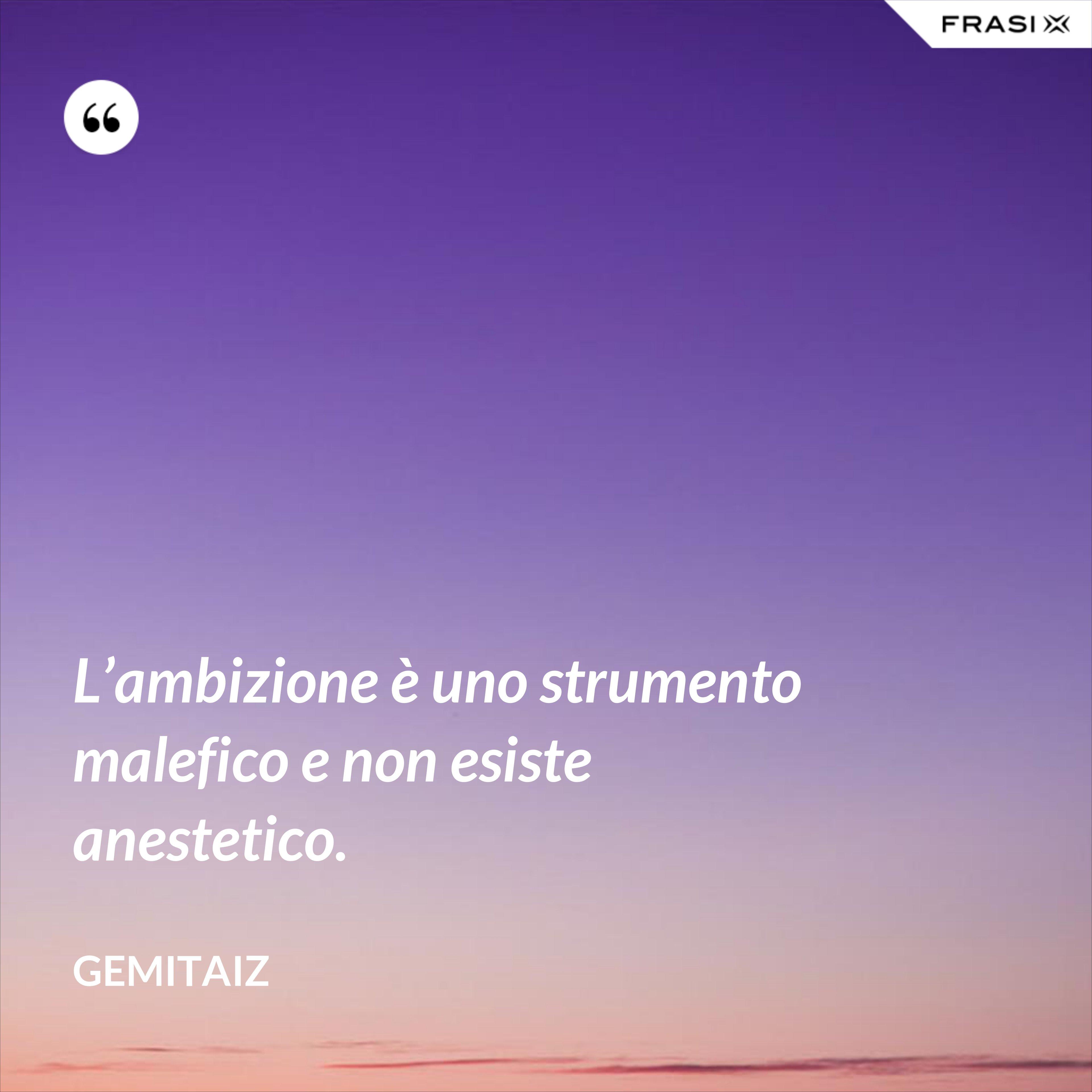 L'ambizione è uno strumento malefico e non esiste anestetico. - Gemitaiz