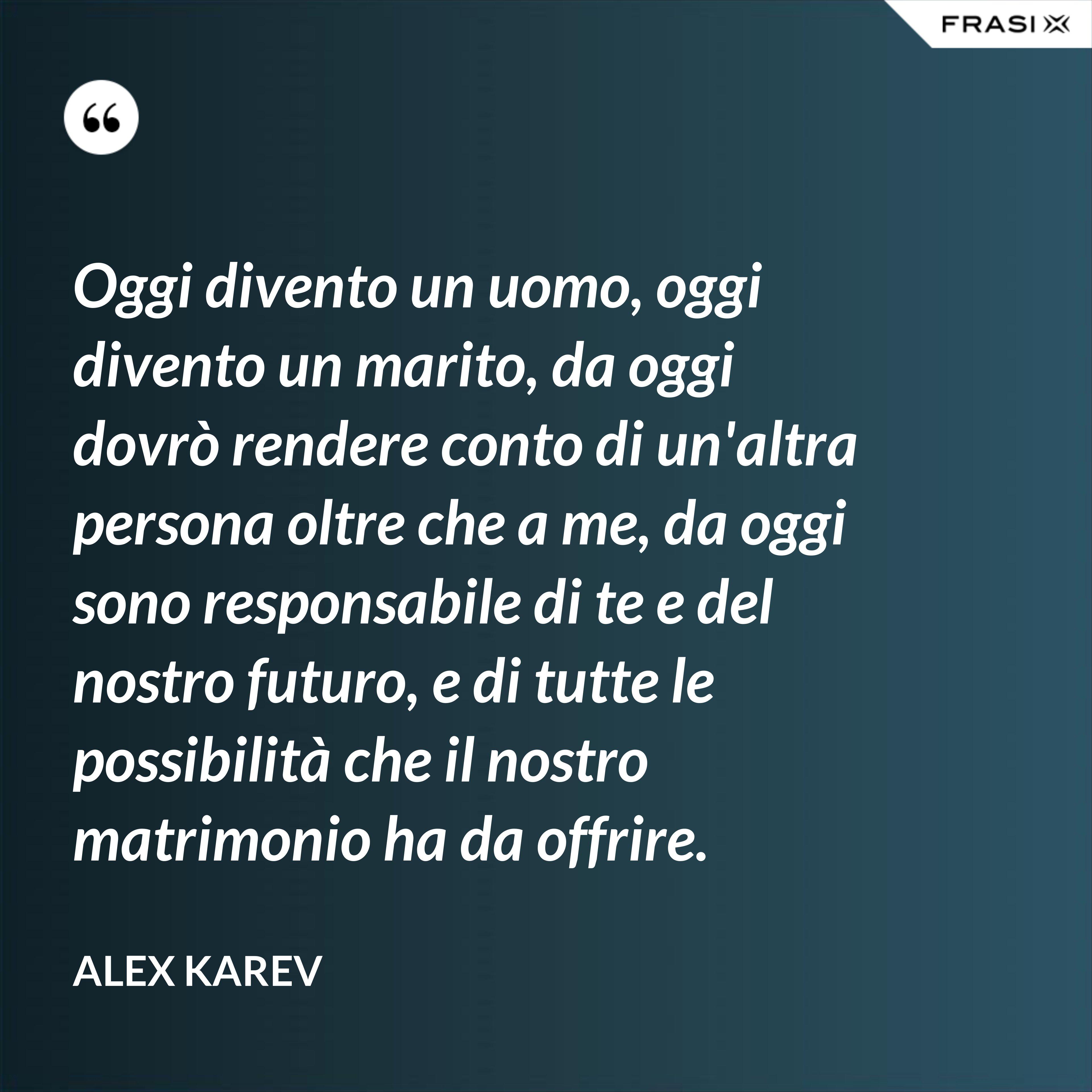 Oggi divento un uomo, oggi divento un marito, da oggi dovrò rendere conto di un'altra persona oltre che a me, da oggi sono responsabile di te e del nostro futuro, e di tutte le possibilità che il nostro matrimonio ha da offrire. - Alex Karev