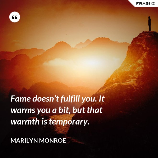 Fame doesn't fulfill you. It warms you a bit, but that warmth is temporary. - Marilyn Monroe
