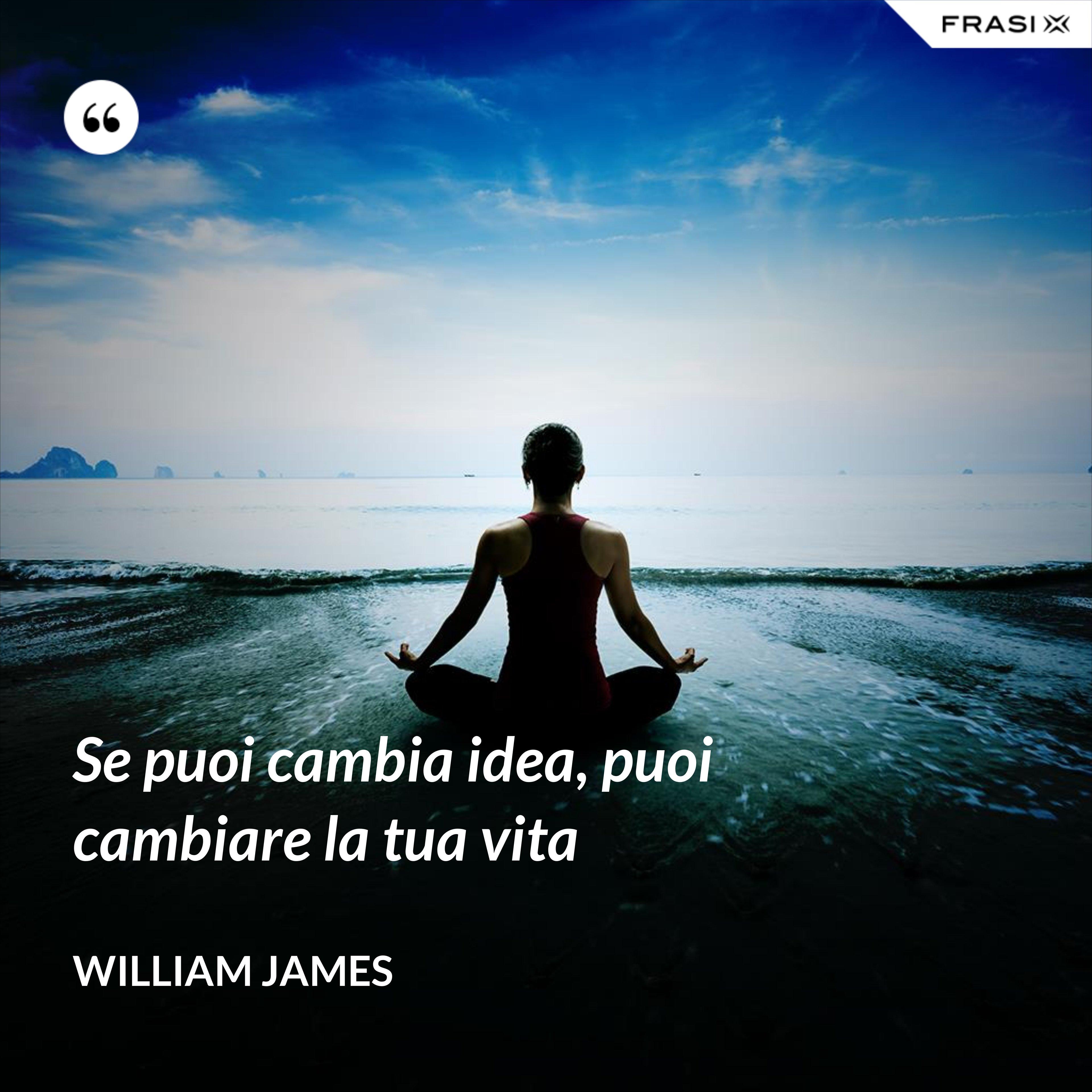 Se puoi cambia idea, puoi cambiare la tua vita - William James