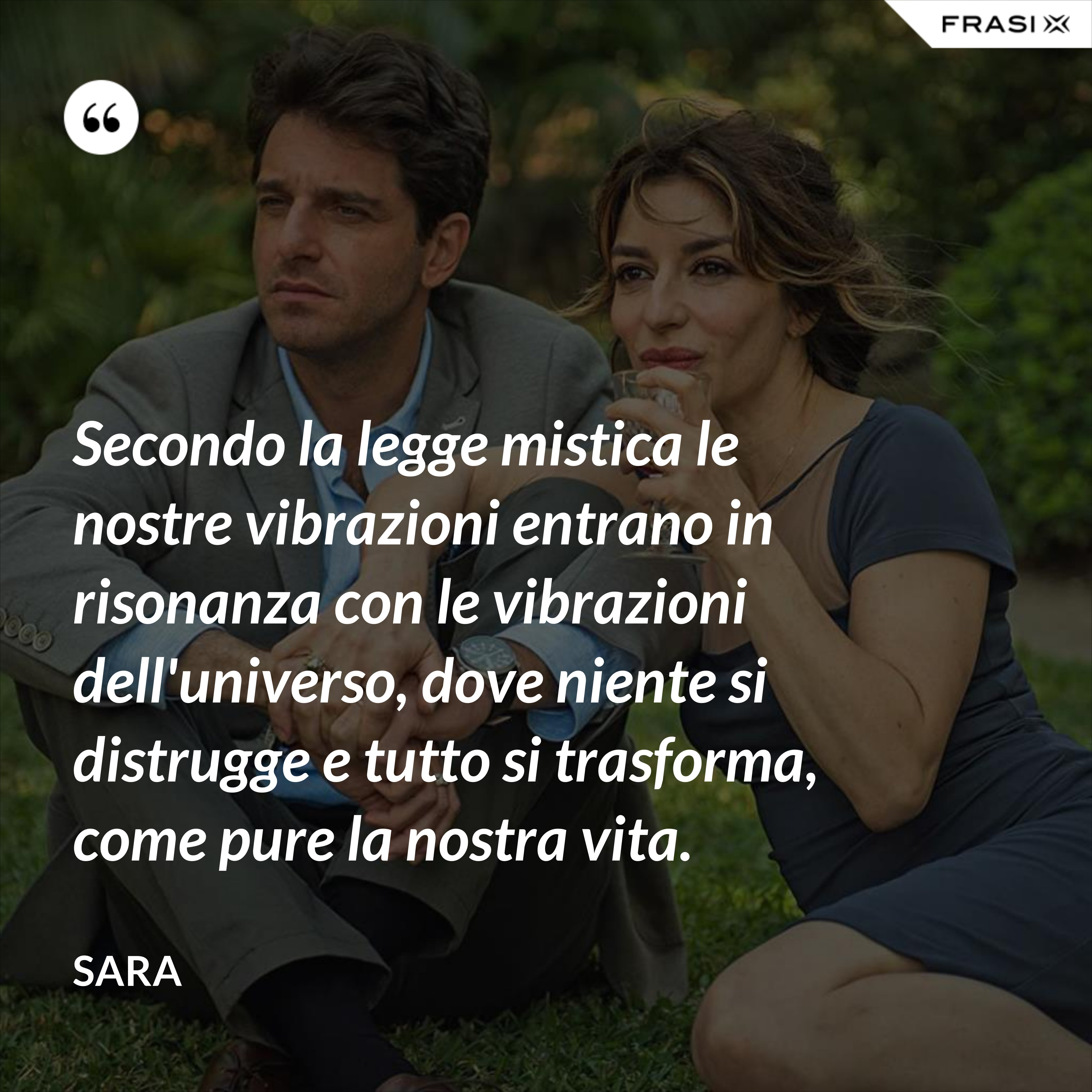 Secondo la legge mistica le nostre vibrazioni entrano in risonanza con le vibrazioni dell'universo, dove niente si distrugge e tutto si trasforma, come pure la nostra vita. - Sara