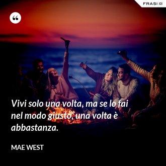 Vivi solo una volta, ma se lo fai nel modo giusto, una volta è abbastanza. - Mae West