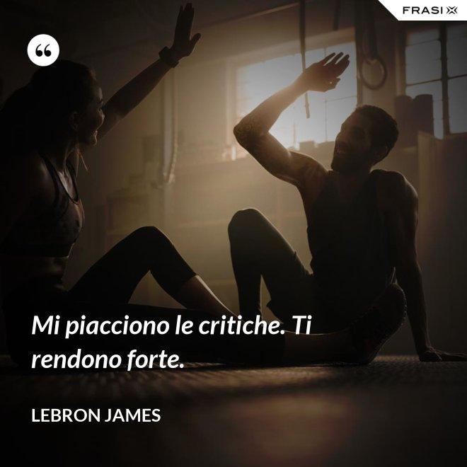 Mi piacciono le critiche. Ti rendono forte. - LeBron James