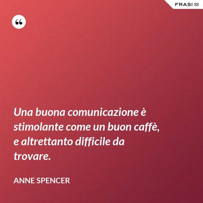 Una buona comunicazione è stimolante come un buon caffè, e altrettanto difficile da trovare. - Anne Spencer