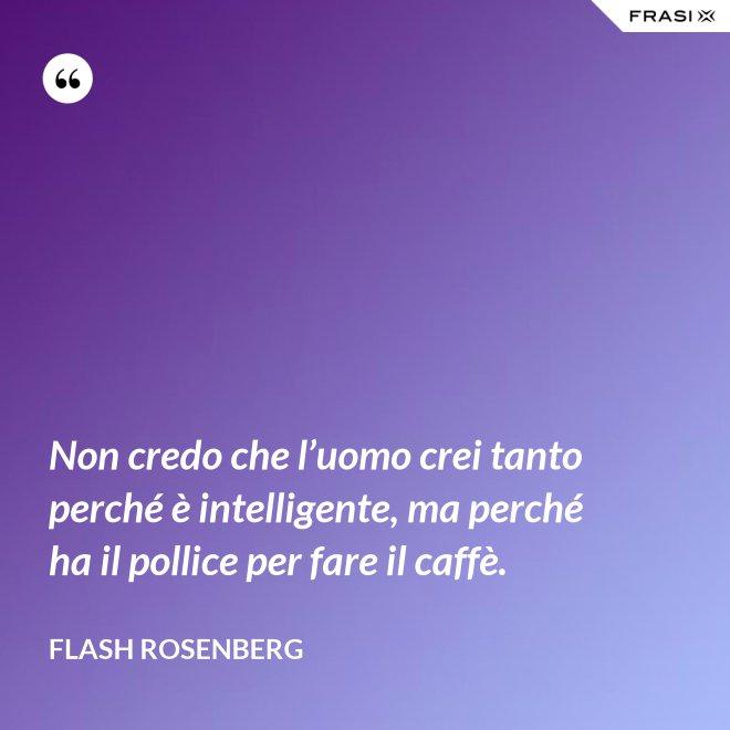 Non credo che l'uomo crei tanto perché è intelligente, ma perché ha il pollice per fare il caffè. - Flash Rosenberg