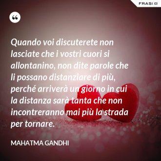 Quando voi discuterete non lasciate che i vostri cuori si allontanino, non dite parole che li possano distanziare di più, perché arriverà un giorno in cui la distanza sarà tanta che non incontreranno mai più la strada per tornare. - Mahatma Gandhi