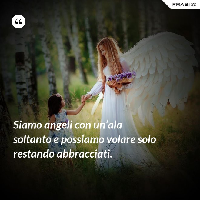 Siamo angeli con un'ala soltanto e possiamo volare solo restando abbracciati. - Anonimo