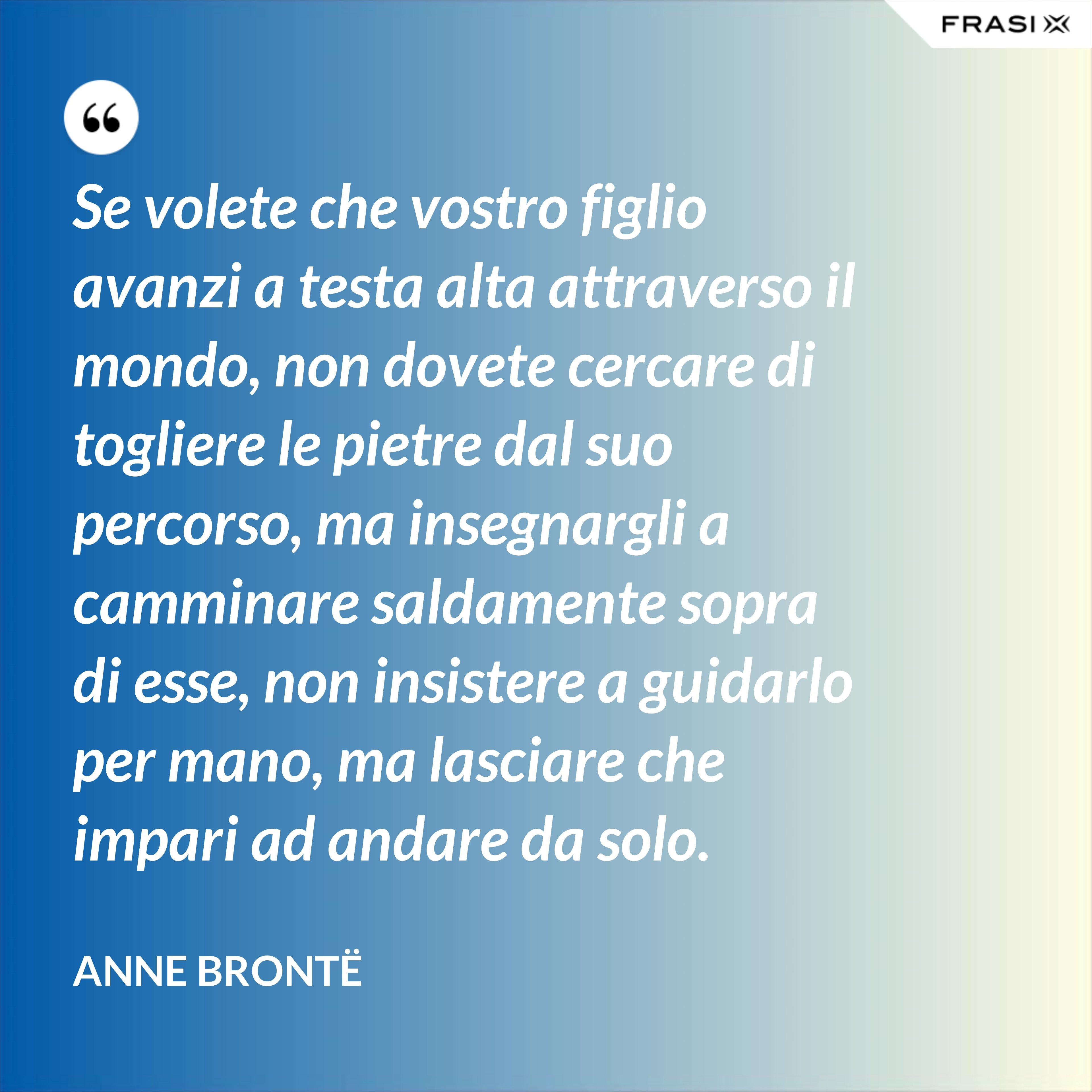 Se volete che vostro figlio avanzi a testa alta attraverso il mondo, non dovete cercare di togliere le pietre dal suo percorso, ma insegnargli a camminare saldamente sopra di esse, non insistere a guidarlo per mano, ma lasciare che impari ad andare da solo. - Anne Brontë