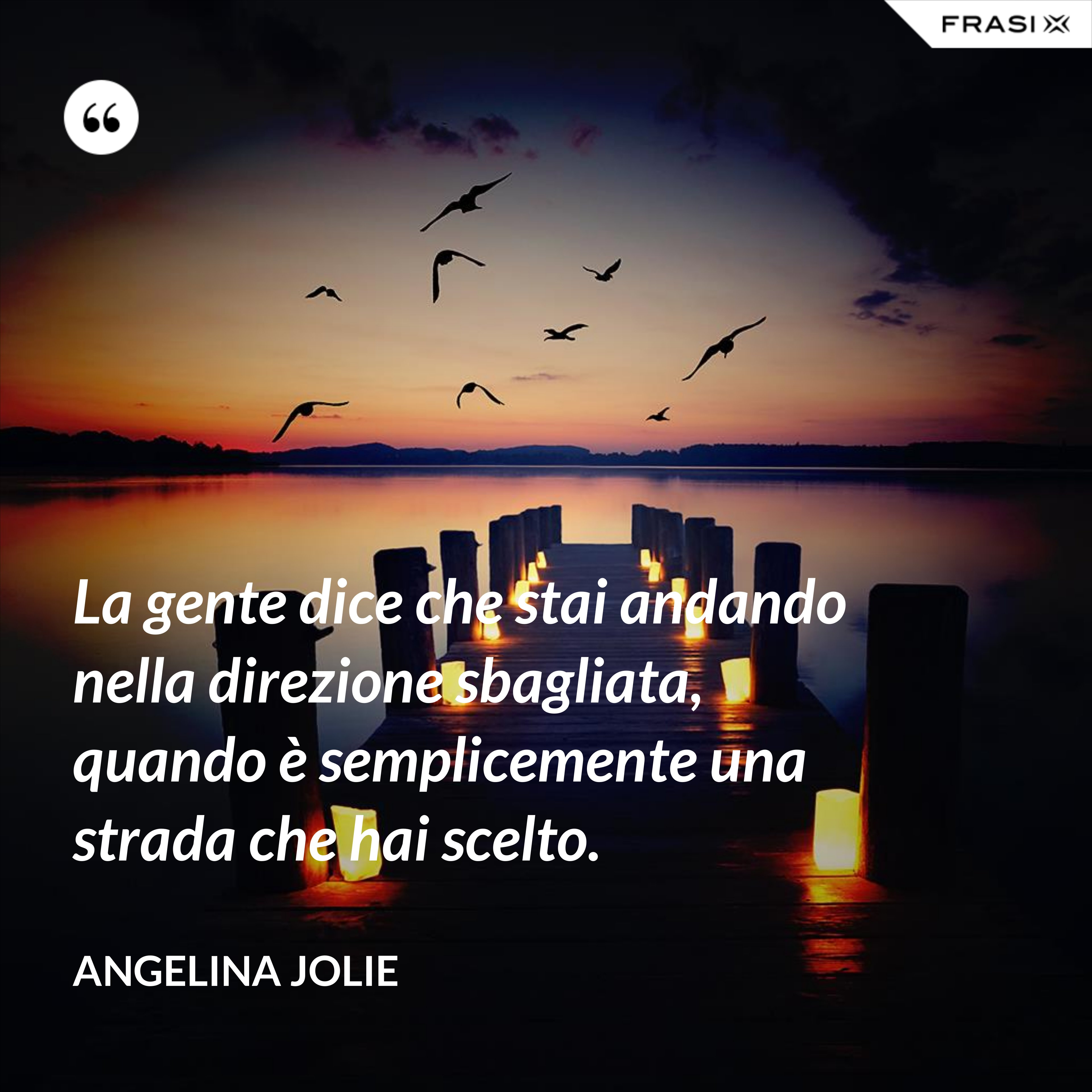 La gente dice che stai andando nella direzione sbagliata, quando è semplicemente una strada che hai scelto. - Angelina Jolie