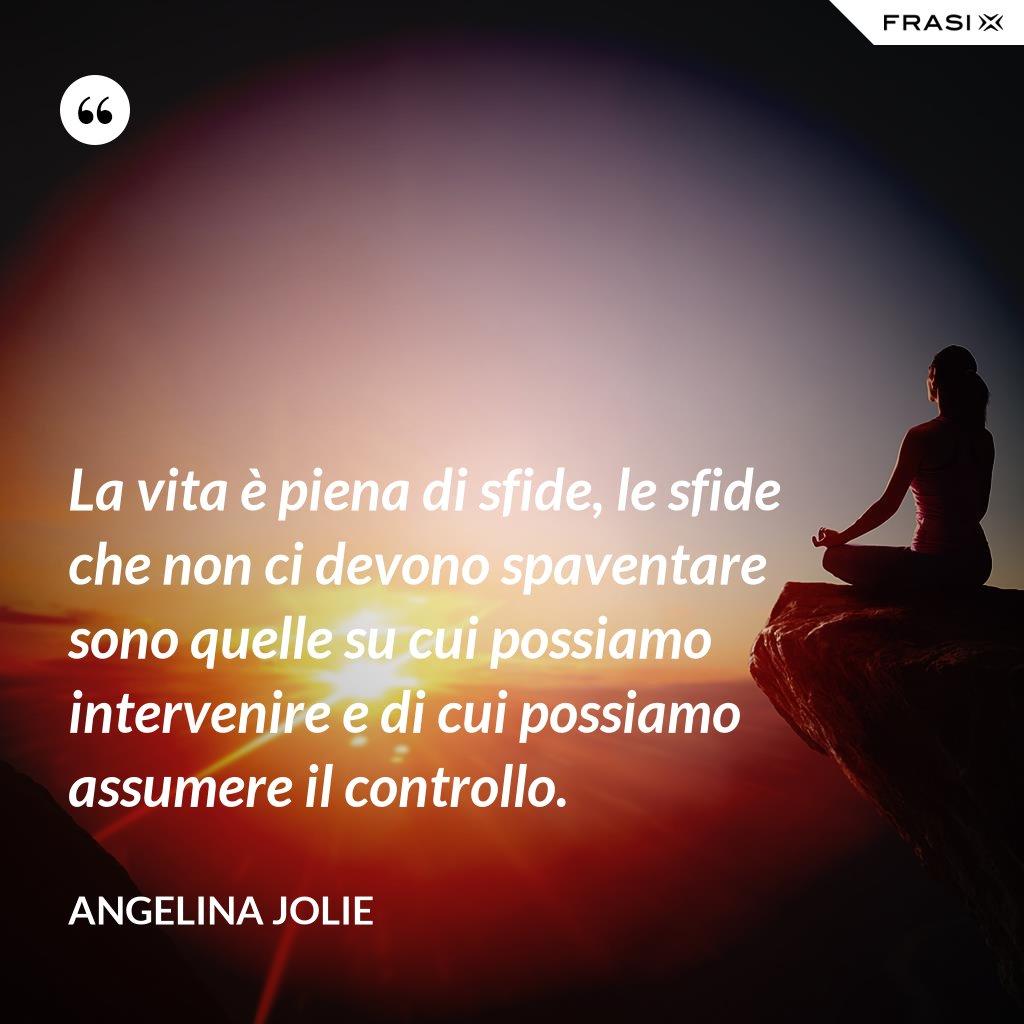 La vita è piena di sfide, le sfide che non ci devono spaventare sono quelle su cui possiamo intervenire e di cui possiamo assumere il controllo. - Angelina Jolie