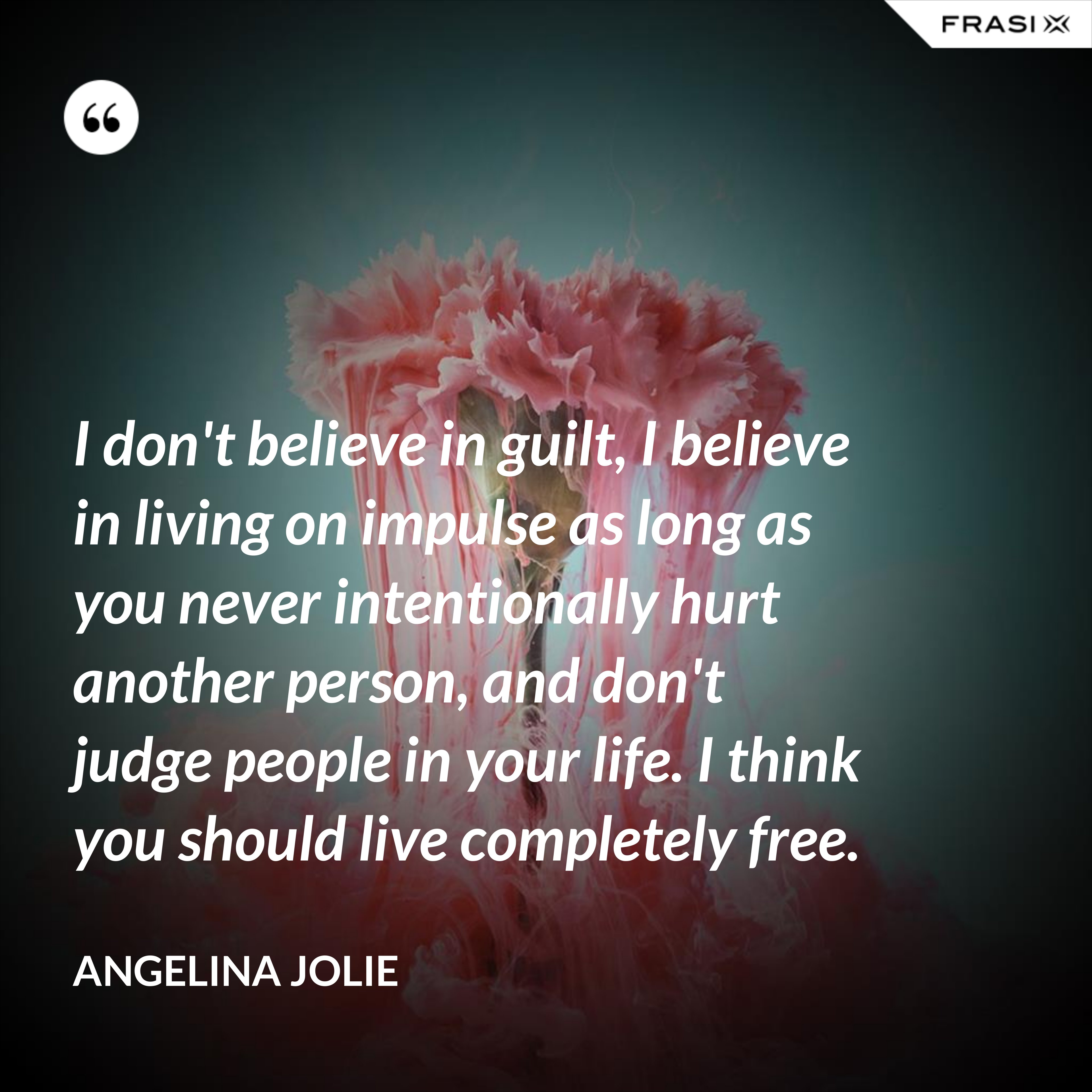 I don't believe in guilt, I believe in living on impulse as long as you never intentionally hurt another person, and don't judge people in your life. I think you should live completely free. - Angelina Jolie