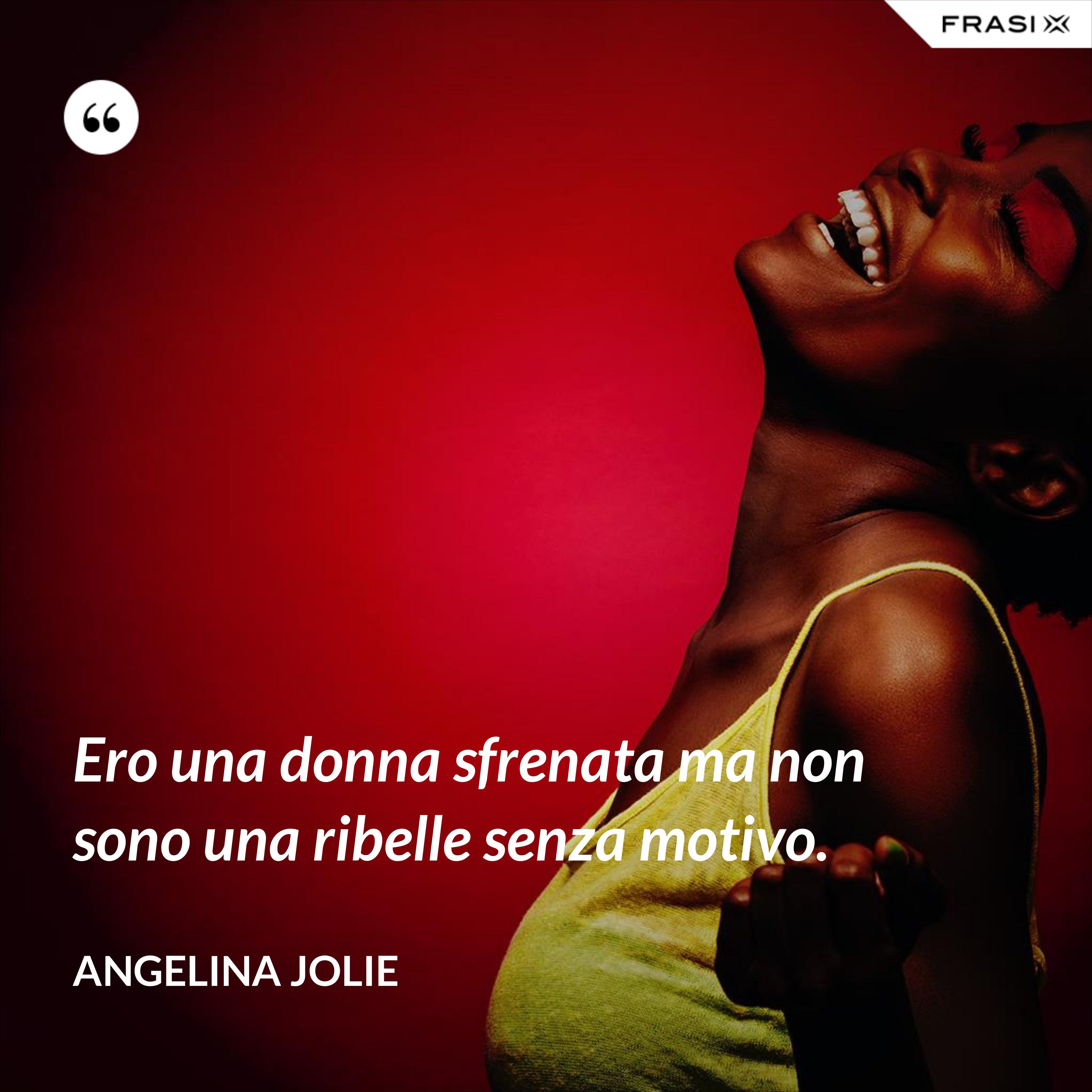 Ero una donna sfrenata ma non sono una ribelle senza motivo. - Angelina Jolie