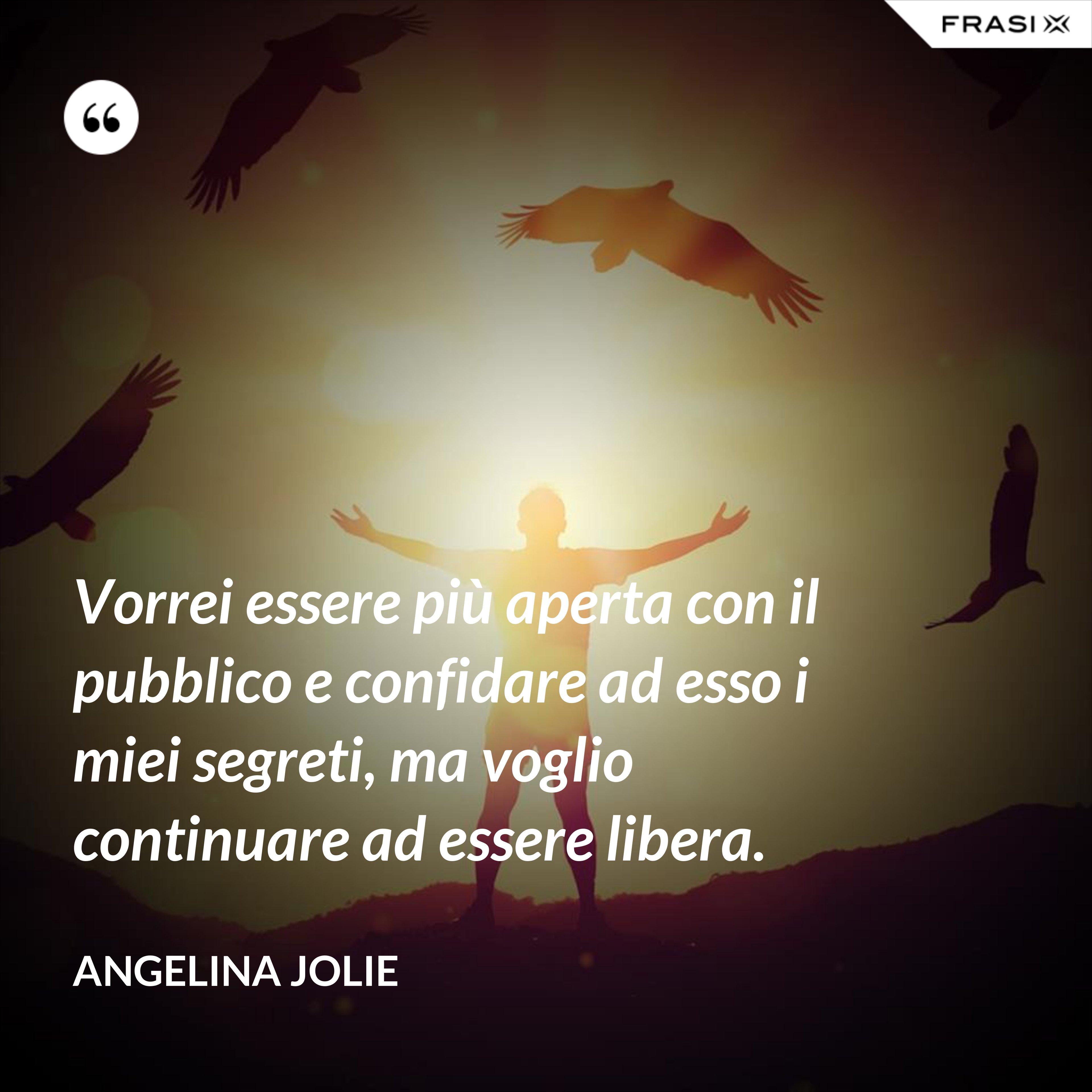 Vorrei essere più aperta con il pubblico e confidare ad esso i miei segreti, ma voglio continuare ad essere libera. - Angelina Jolie