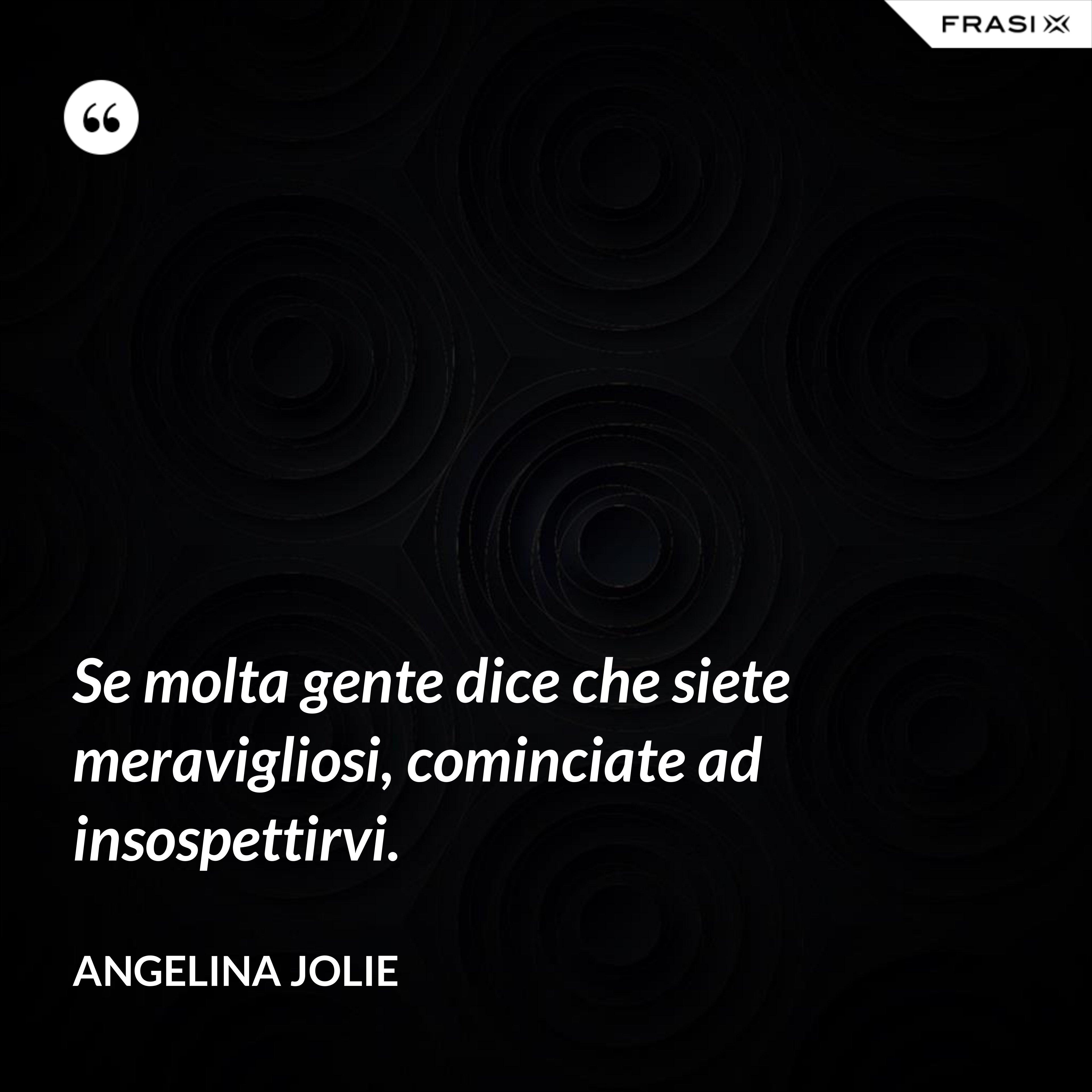 Se molta gente dice che siete meravigliosi, cominciate ad insospettirvi. - Angelina Jolie