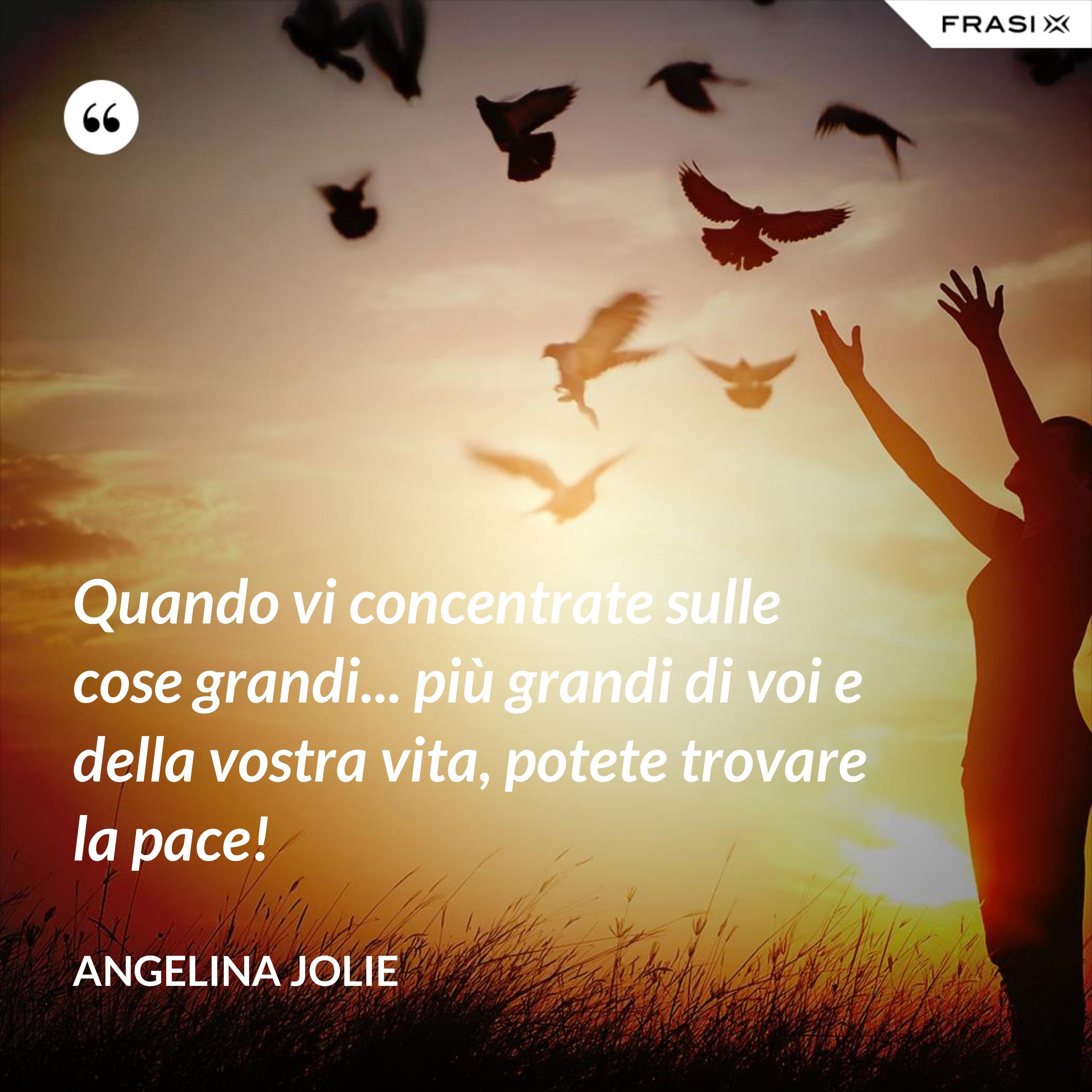 Quando vi concentrate sulle cose grandi... più grandi di voi e della vostra vita, potete trovare la pace! - Angelina Jolie