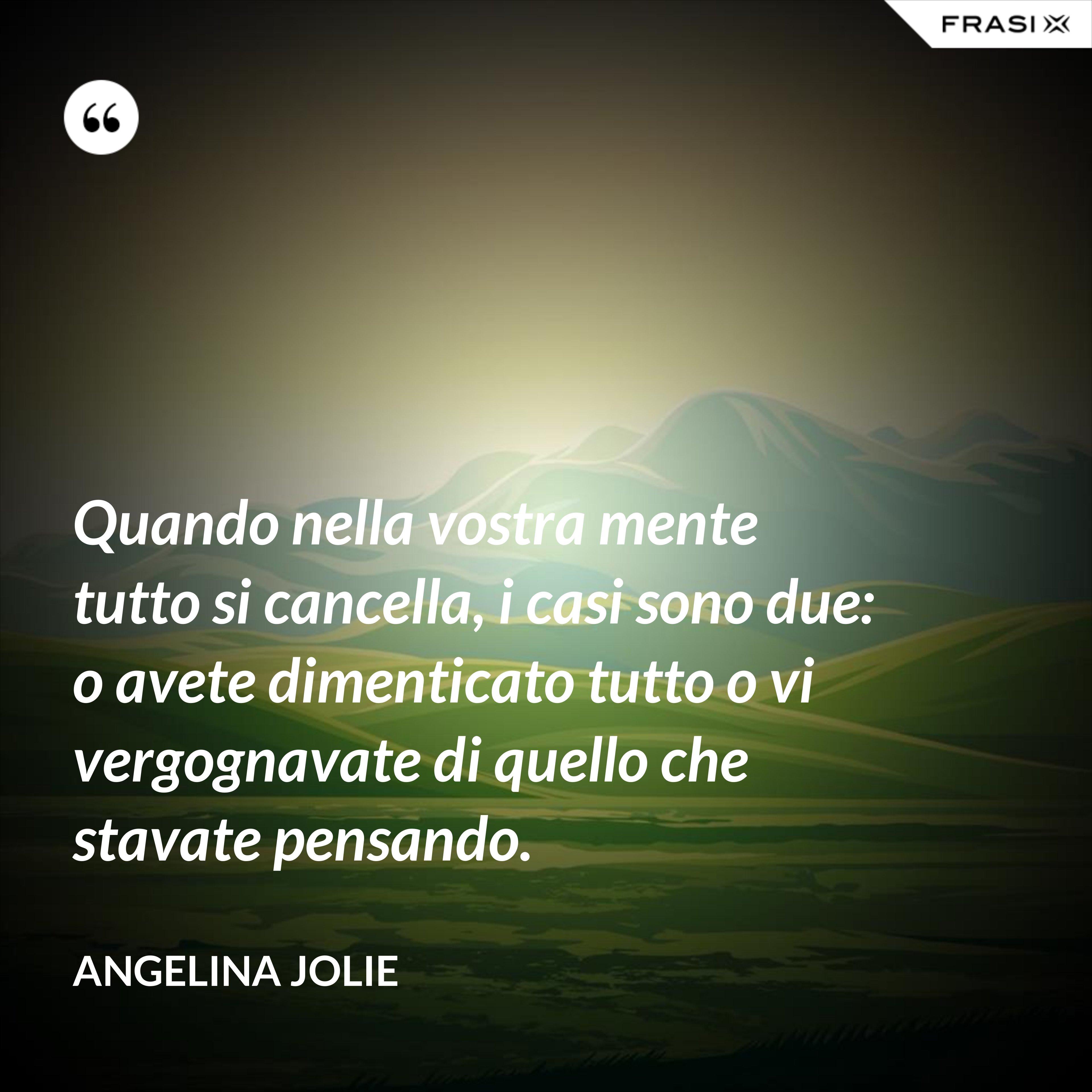 Quando nella vostra mente tutto si cancella, i casi sono due: o avete dimenticato tutto o vi vergognavate di quello che stavate pensando. - Angelina Jolie