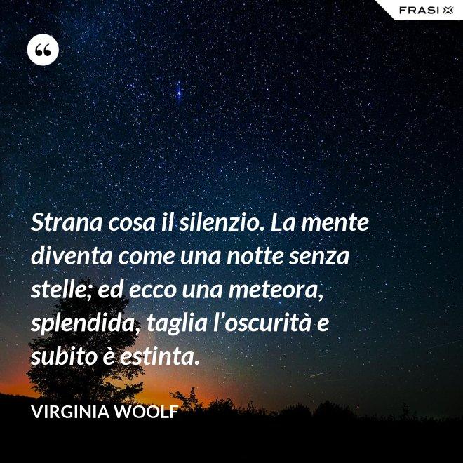 Strana cosa il silenzio. La mente diventa come una notte senza stelle; ed ecco una meteora, splendida, taglia l'oscurità e subito è estinta. - Virginia Woolf