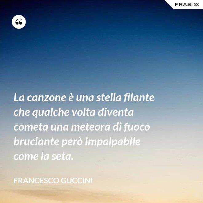 La canzone è una stella filante che qualche volta diventa cometa una meteora di fuoco bruciante però impalpabile come la seta. - Francesco Guccini