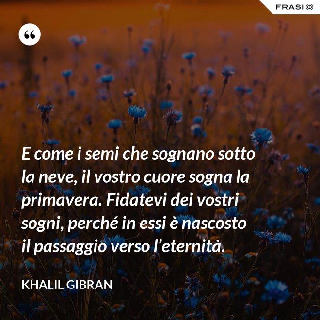 E come i semi che sognano sotto la neve, il vostro cuore sogna la primavera. Fidatevi dei vostri sogni, perché in essi è nascosto il passaggio verso l'eternità. - Khalil Gibran
