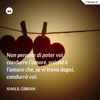 Non pensate di poter voi condurre l'amore, poiché è l'amore che, se vi trova degni, condurrà voi. - Khalil Gibran