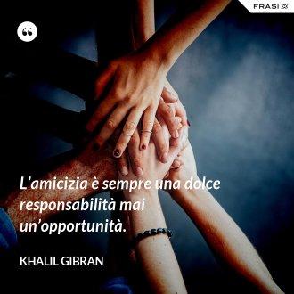 L'amicizia è sempre una dolce responsabilità mai un'opportunità. - Khalil Gibran