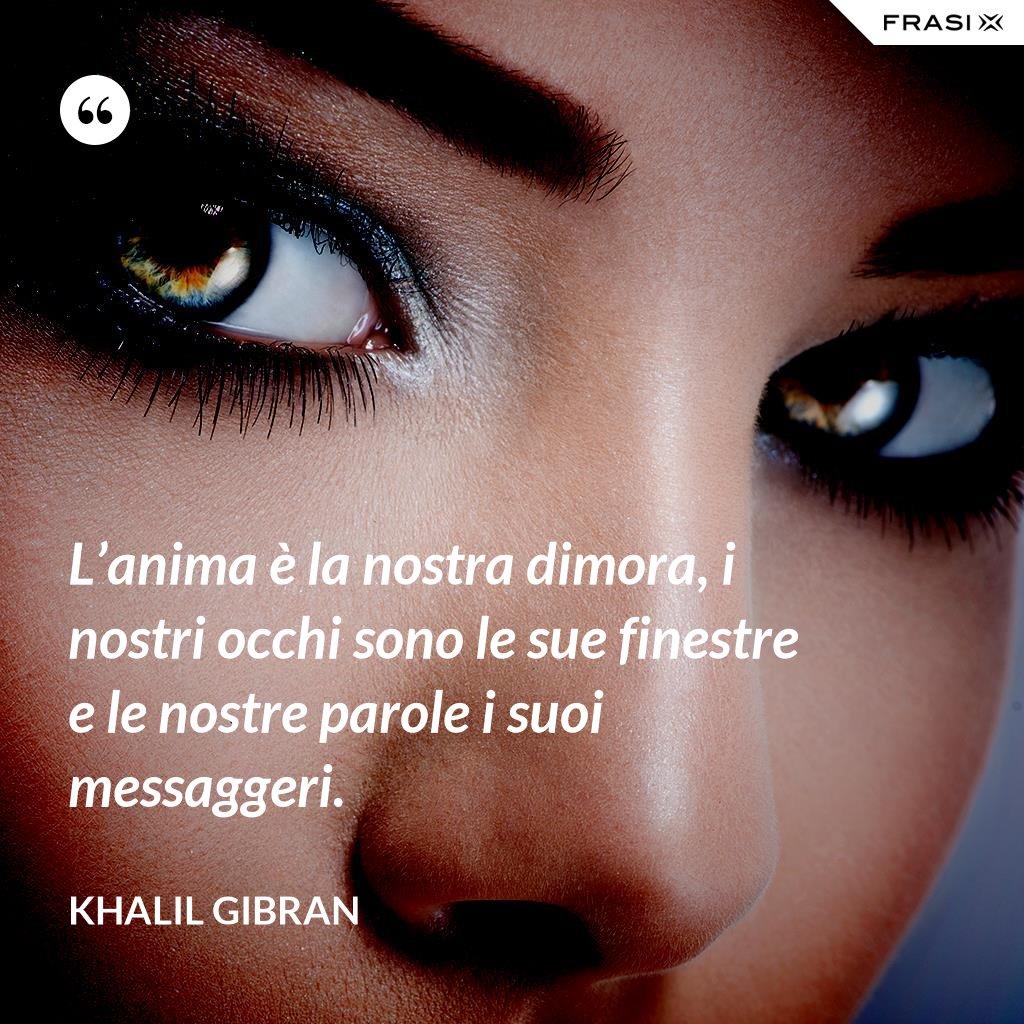L'anima è la nostra dimora, i nostri occhi sono le sue finestre e le nostre parole i suoi messaggeri. - Khalil Gibran