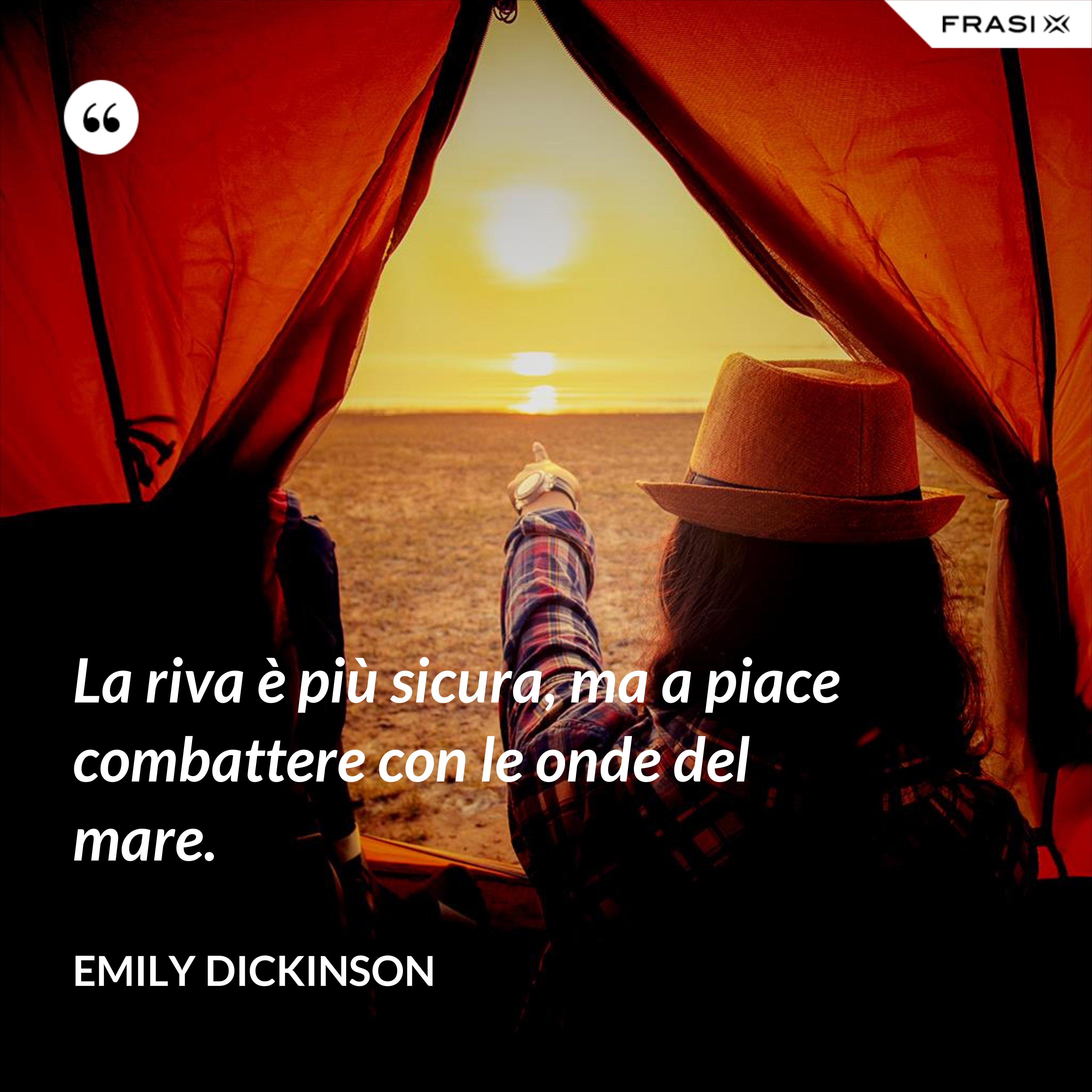 La riva è più sicura, ma a piace combattere con le onde del mare. - Emily Dickinson