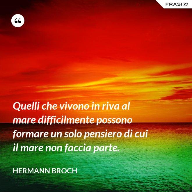 Quelli che vivono in riva al mare difficilmente possono formare un solo pensiero di cui il mare non faccia parte. - Hermann Broch