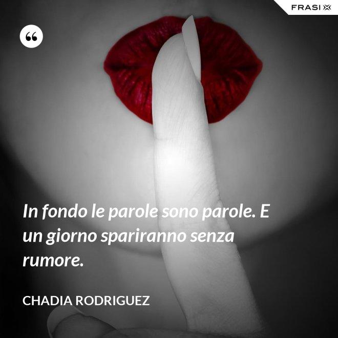 In fondo le parole sono parole. E un giorno spariranno senza rumore. - Chadia Rodriguez