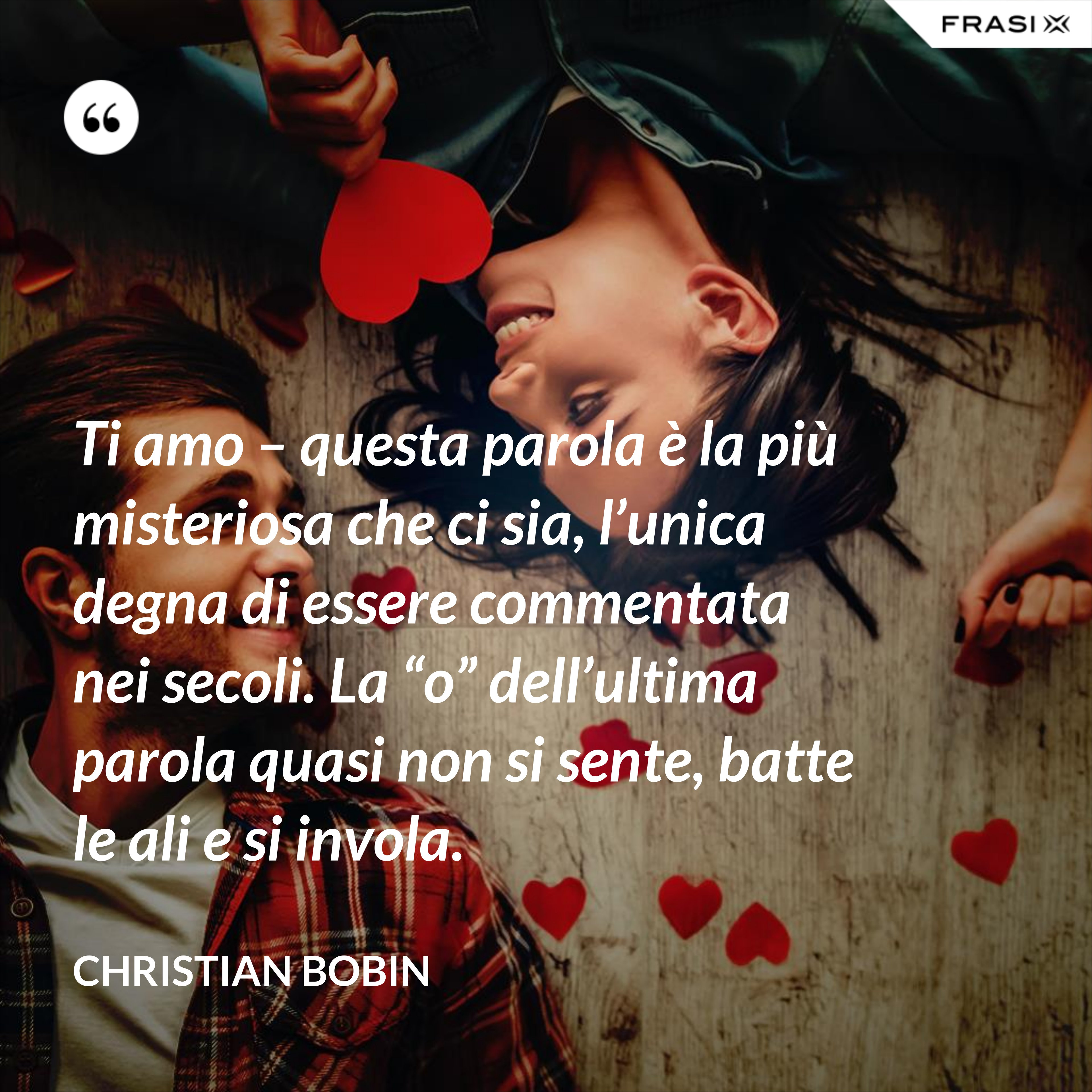 """Ti amo – questa parola è la più misteriosa che ci sia, l'unica degna di essere commentata nei secoli. La """"o"""" dell'ultima parola quasi non si sente, batte le ali e si invola. - Christian Bobin"""