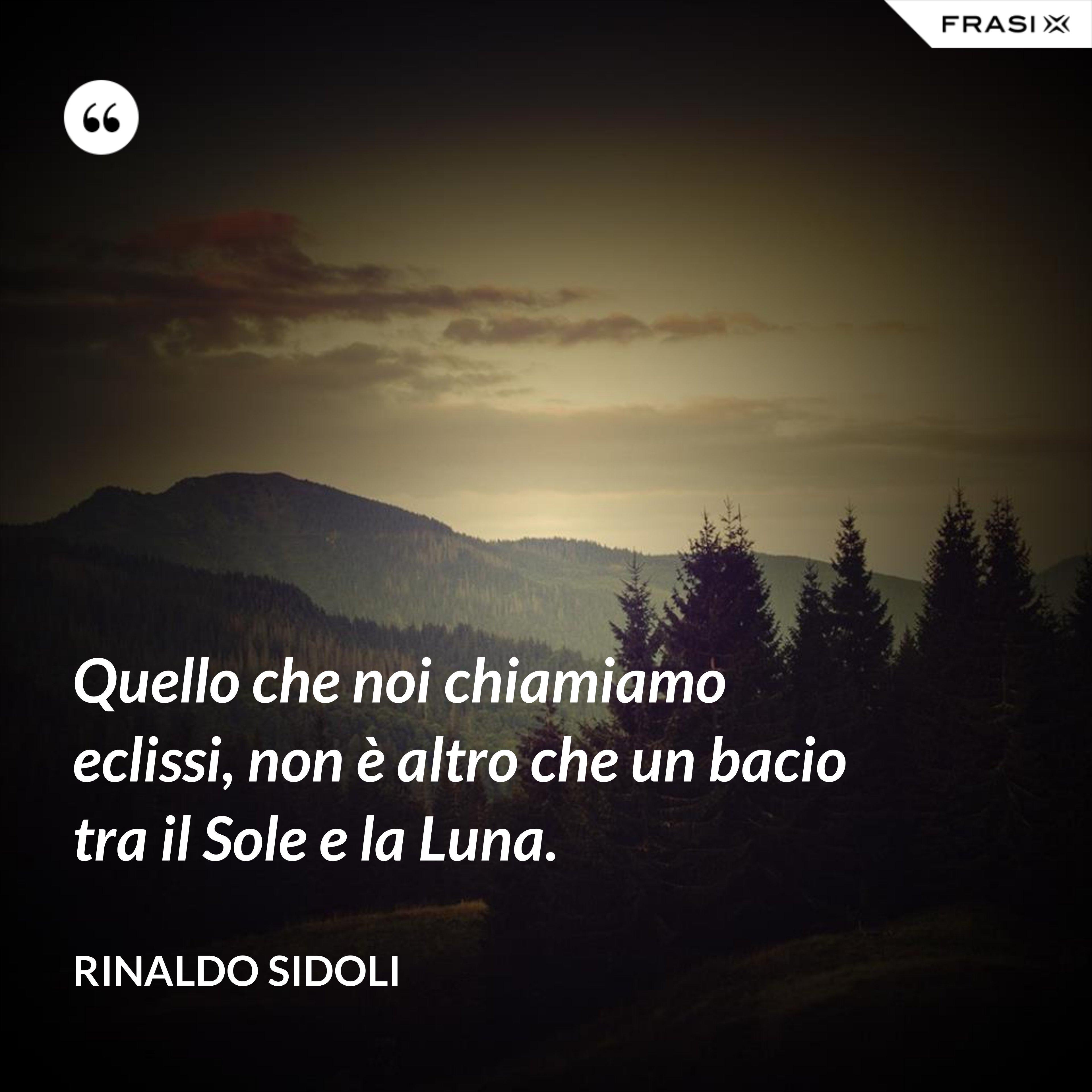 Quello che noi chiamiamo eclissi, non è altro che un bacio tra il Sole e la Luna. - Rinaldo Sidoli