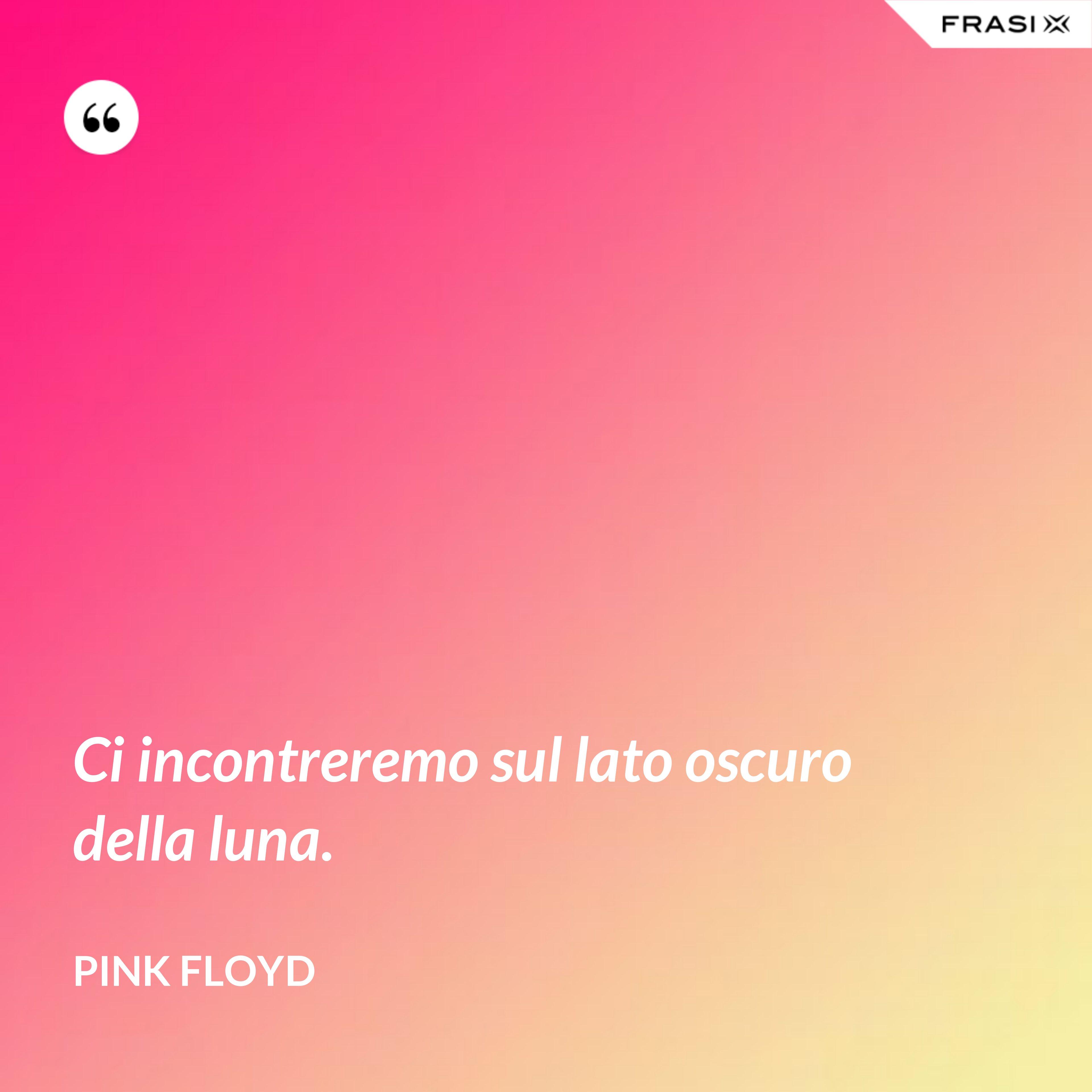 Ci incontreremo sul lato oscuro della luna. - Pink Floyd