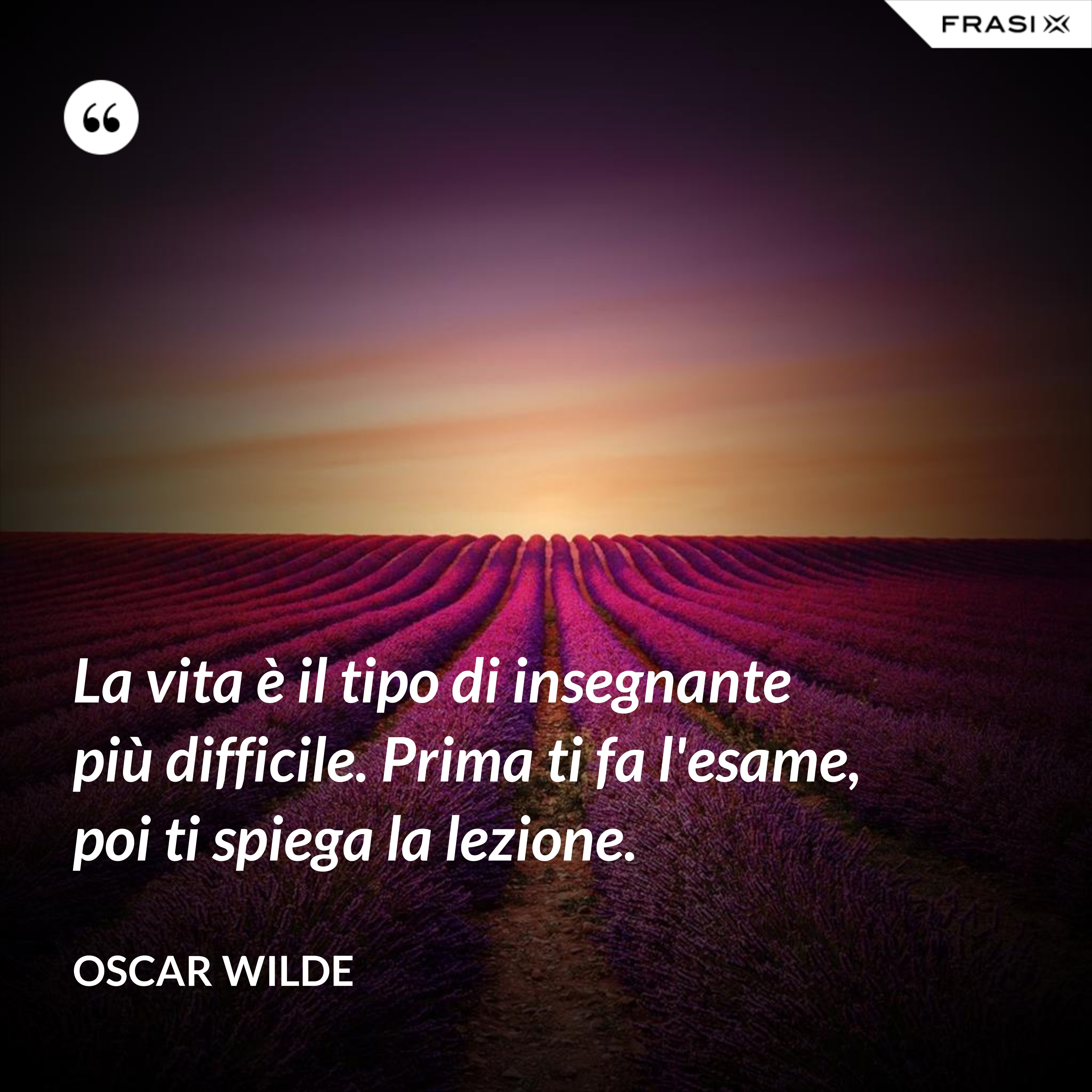 La vita è il tipo di insegnante più difficile. Prima ti fa l'esame, poi ti spiega la lezione. - Oscar Wilde