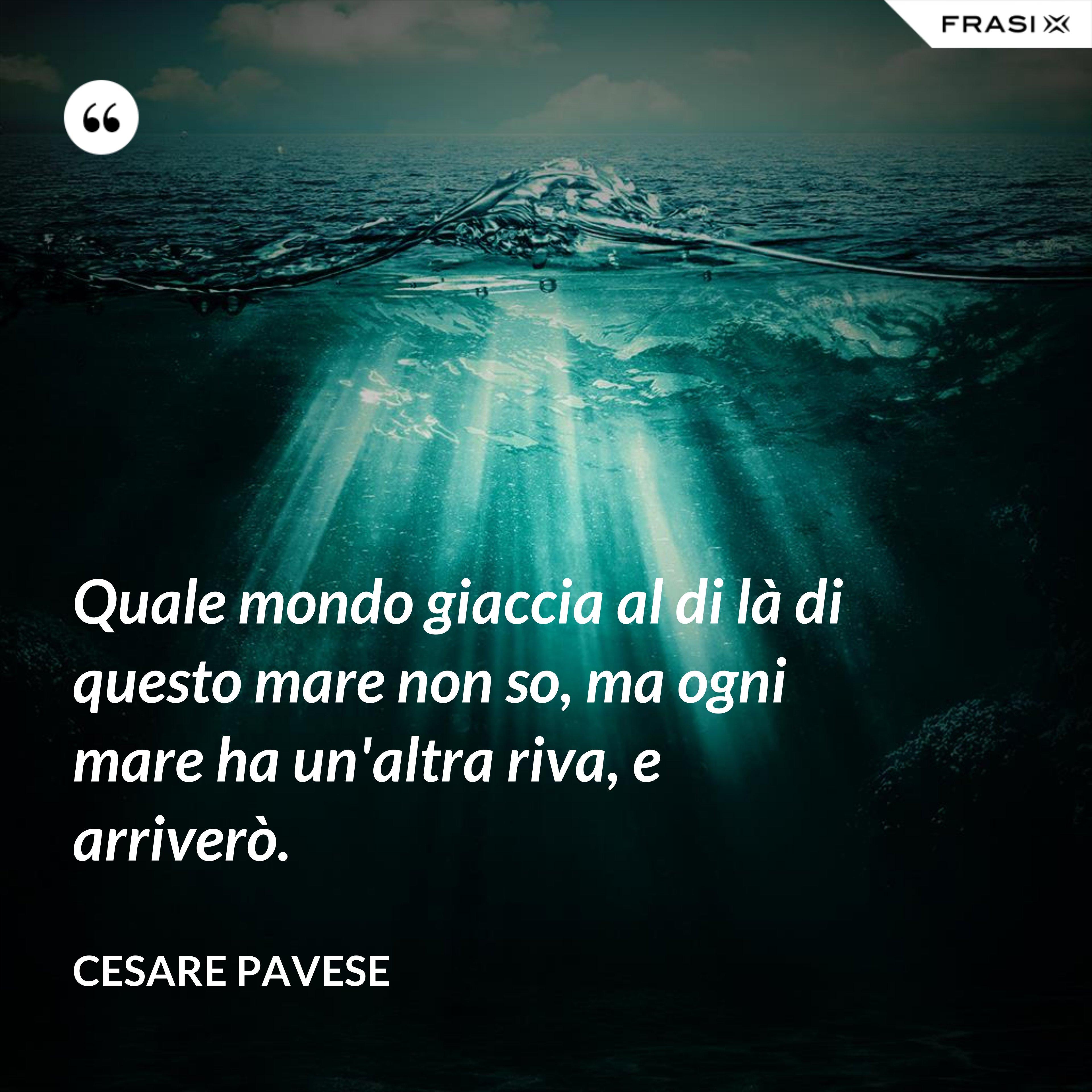 Quale mondo giaccia al di là di questo mare non so, ma ogni mare ha un'altra riva, e arriverò. - Cesare Pavese