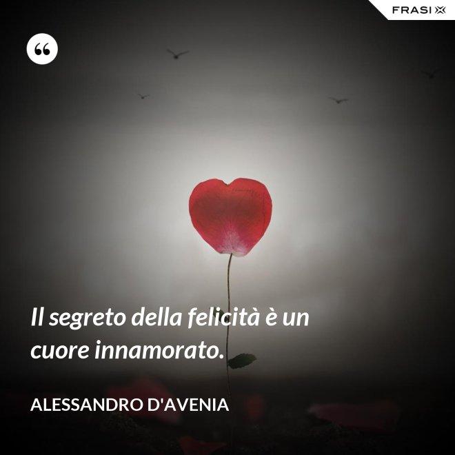 Il segreto della felicità è un cuore innamorato. - Alessandro D'Avenia