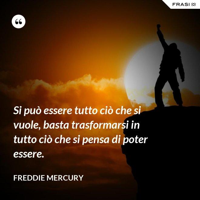 Si può essere tutto ciò che si vuole, basta trasformarsi in tutto ciò che si pensa di poter essere. - Freddie Mercury