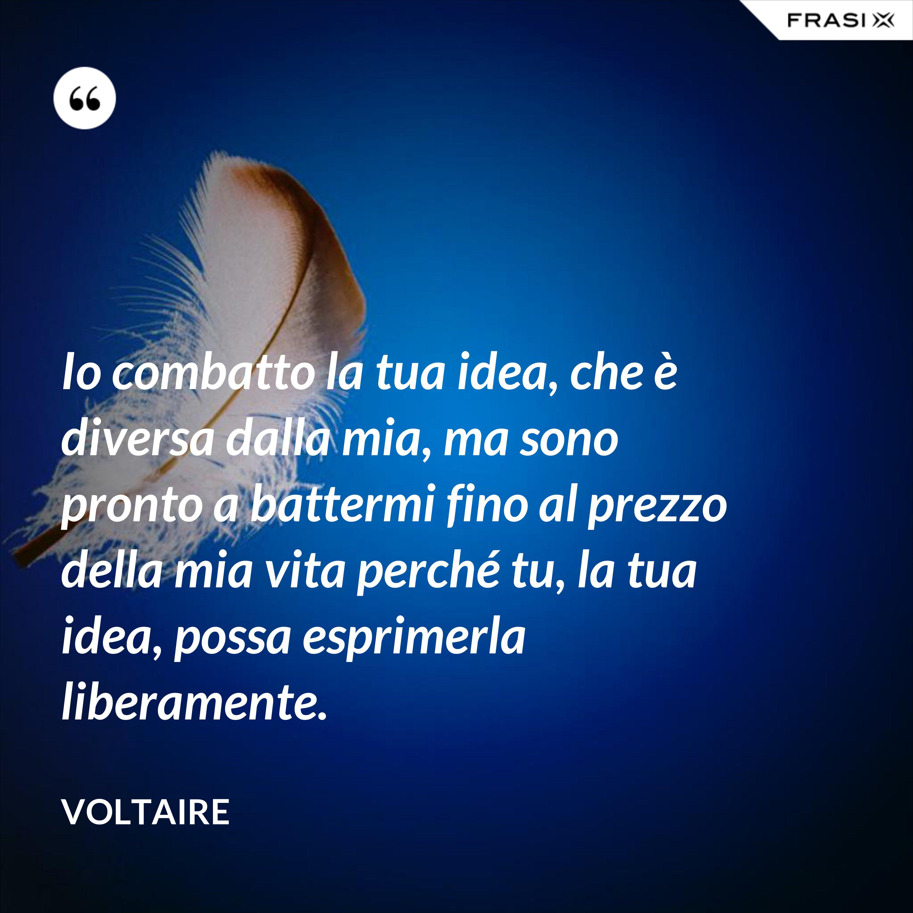 Io combatto la tua idea, che è diversa dalla mia, ma sono pronto a battermi fino al prezzo della mia vita perché tu, la tua idea, possa esprimerla liberamente. - Voltaire
