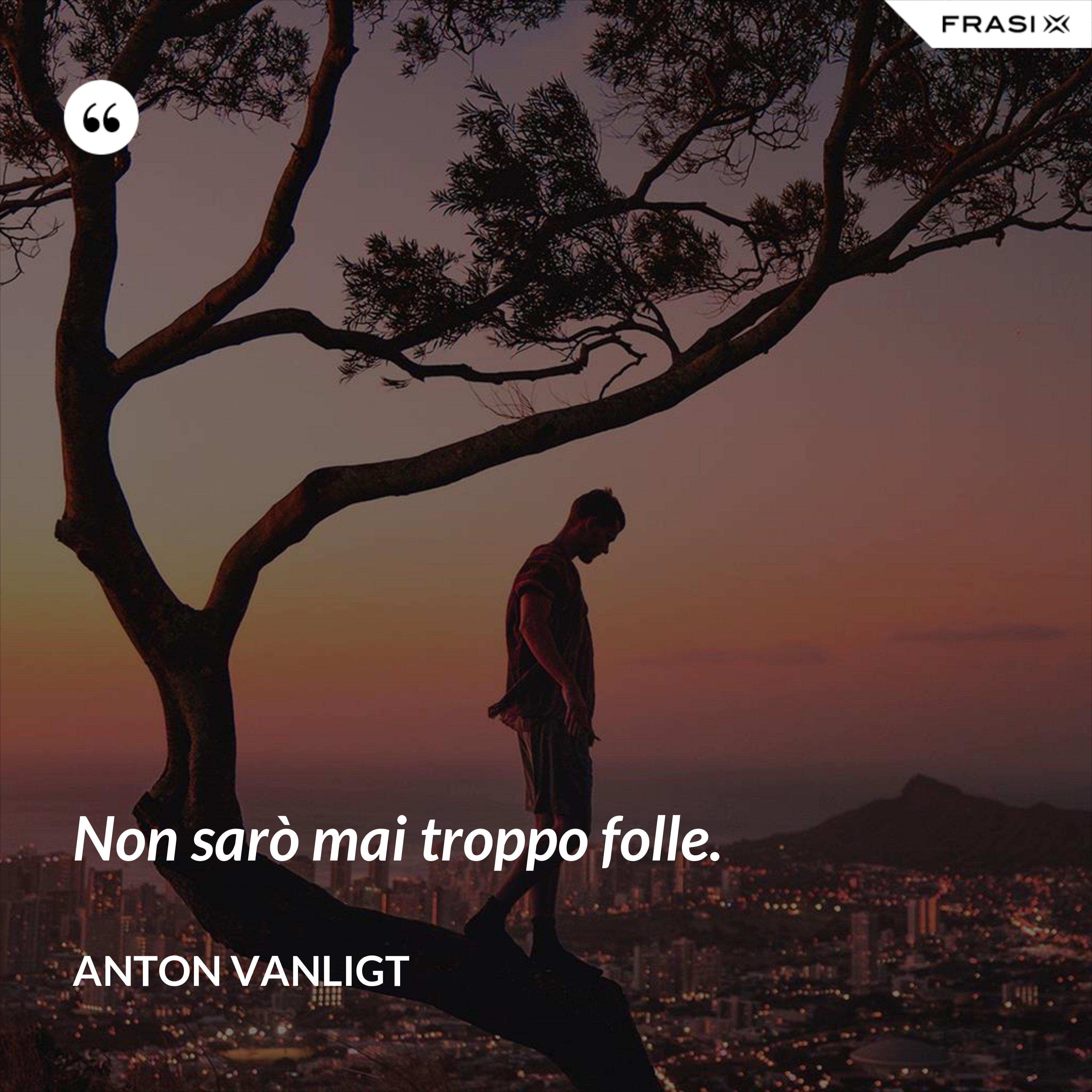 Non sarò mai troppo folle. - Anton Vanligt