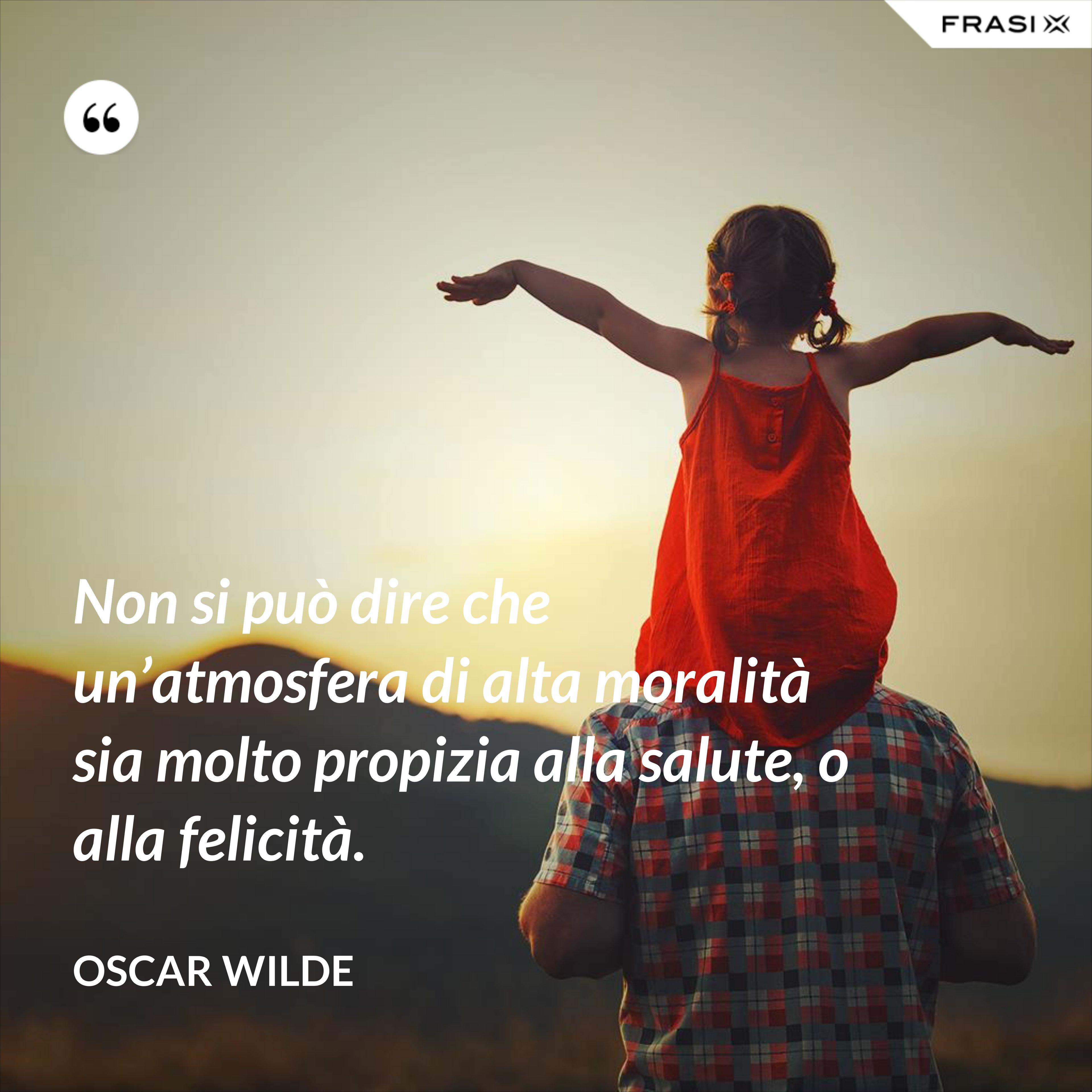Non si può dire che un'atmosfera di alta moralità sia molto propizia alla salute, o alla felicità. - Oscar Wilde