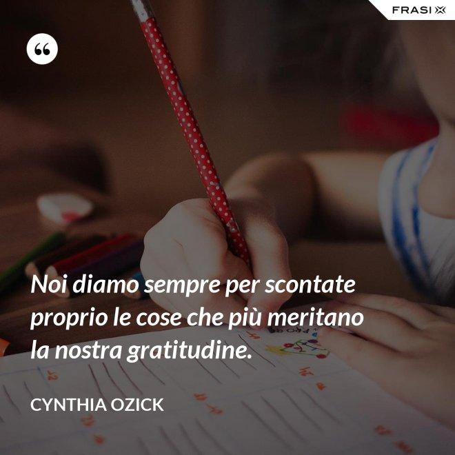 Noi diamo sempre per scontate proprio le cose che più meritano la nostra gratitudine. - Cynthia Ozick
