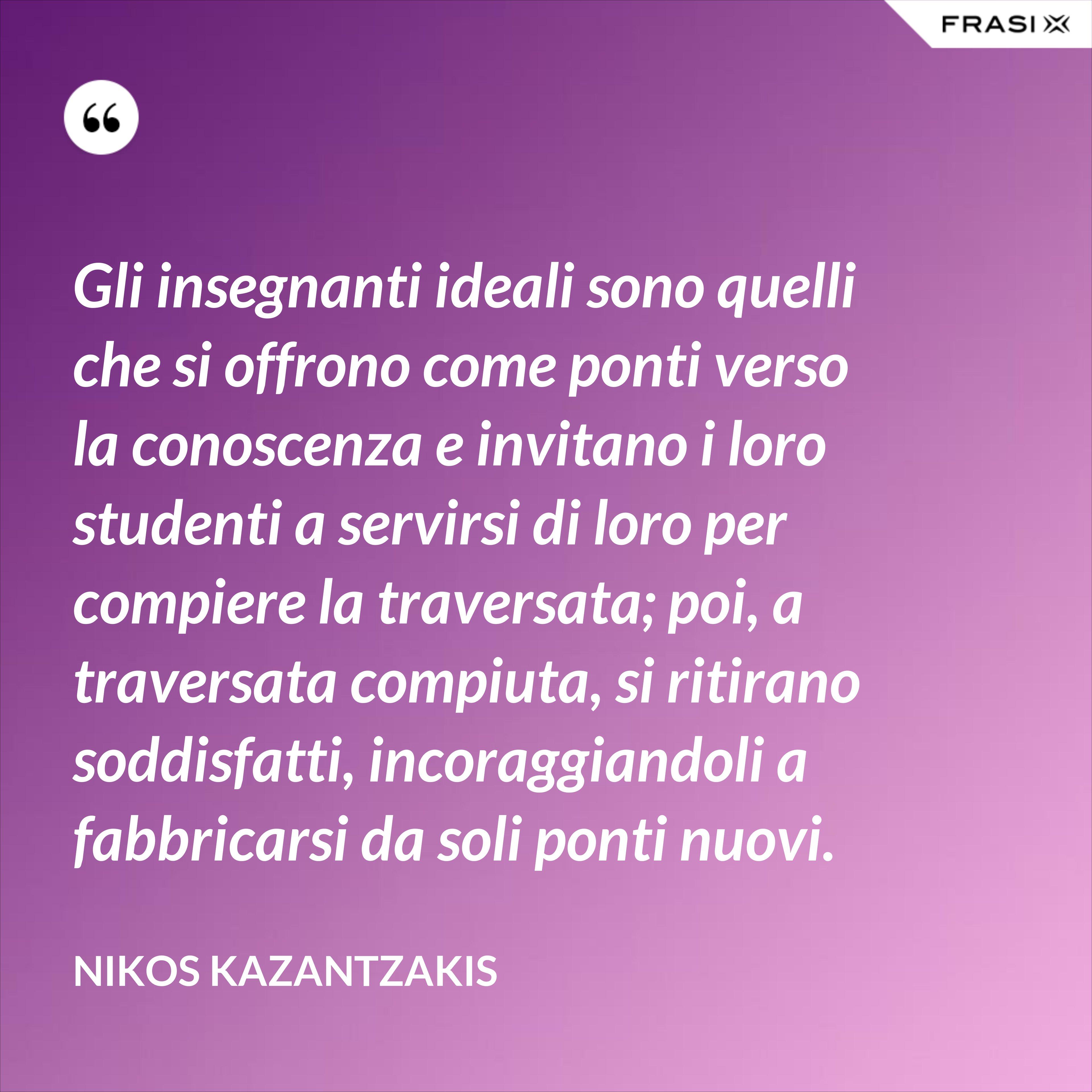 Gli insegnanti ideali sono quelli che si offrono come ponti verso la conoscenza e invitano i loro studenti a servirsi di loro per compiere la traversata; poi, a traversata compiuta, si ritirano soddisfatti, incoraggiandoli a fabbricarsi da soli ponti nuovi. - Nikos Kazantzakis