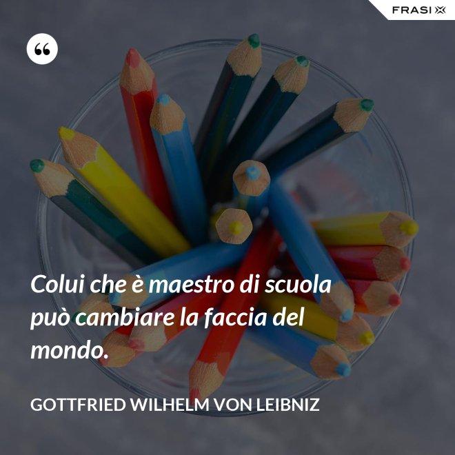 Colui che è maestro di scuola può cambiare la faccia del mondo. - Gottfried Wilhelm von Leibniz