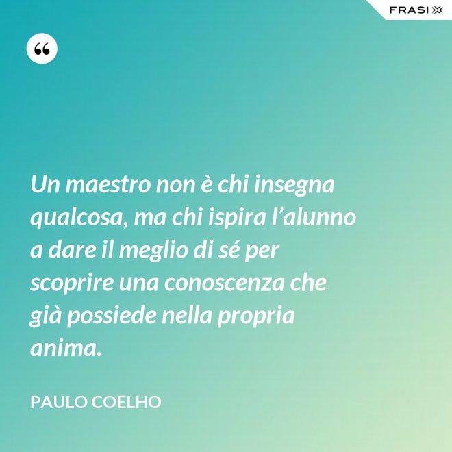 Un maestro non è chi insegna qualcosa, ma chi ispira l'alunno a dare il meglio di sé per scoprire una conoscenza che già possiede nella propria anima. - Paulo Coelho